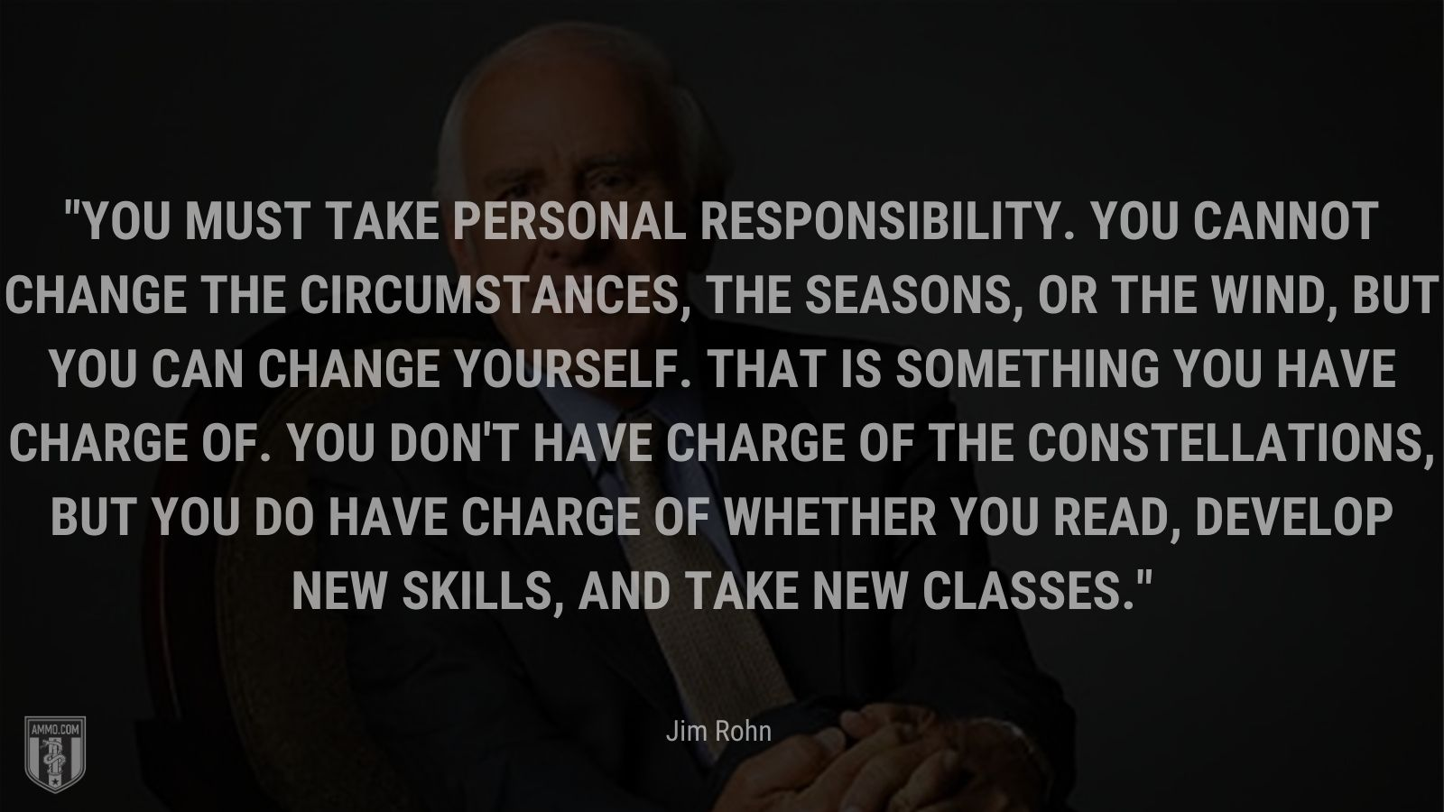 """""""You must take personal responsibility.  You cannot change the circumstances, the seasons, or the wind, but you can change yourself.  That is something you have charge of.  You don't have charge of the constellations, but you do have charge of whether you read, develop new skills, and take new classes. - Jim Rohn"""