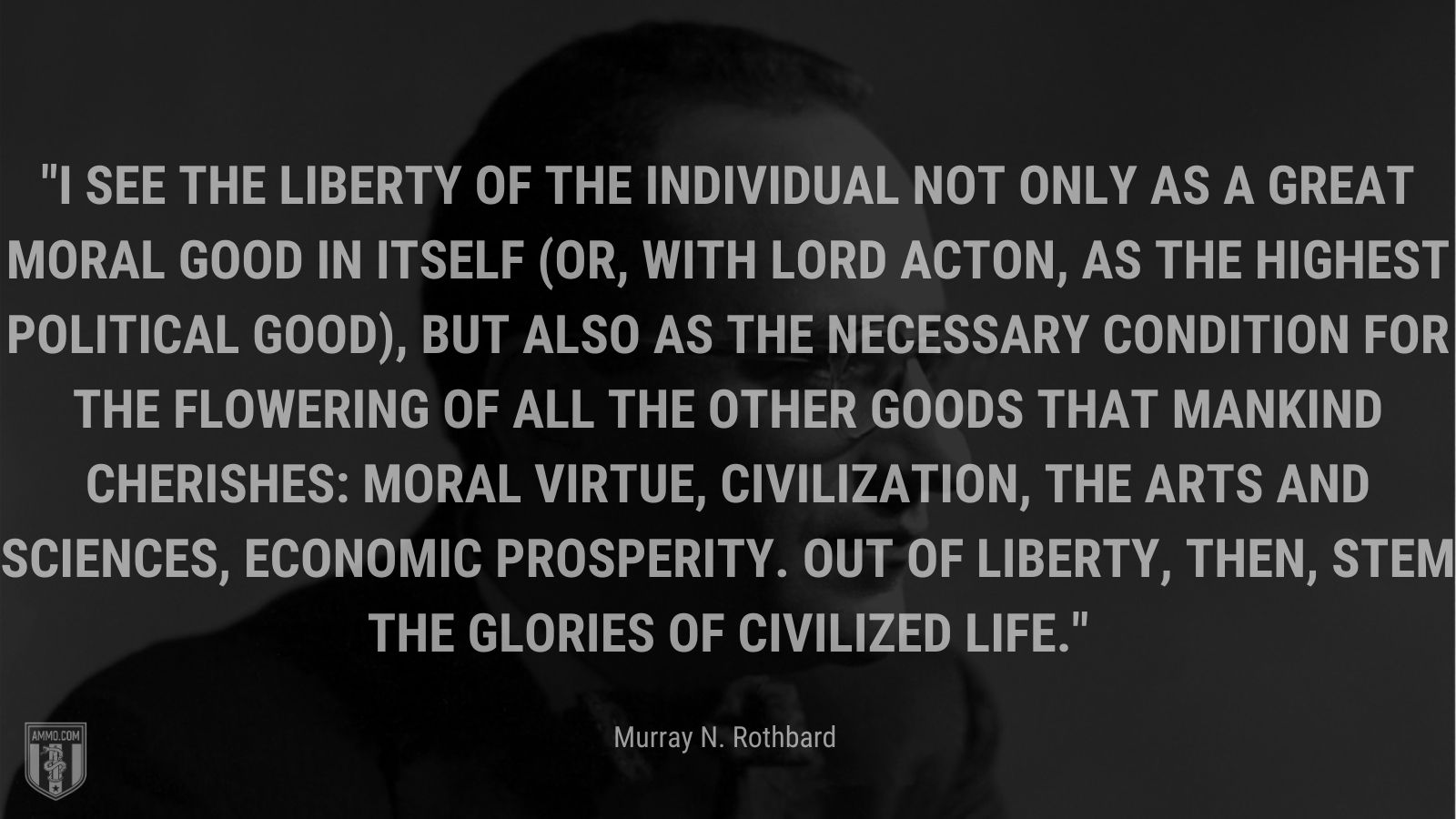 """""""I see the liberty of the individual not only as a great moral good in itself (or, with Lord Acton, as the highest political good), but also as the necessary condition for the flowering of all the other goods that mankind cherishes: moral virtue, civilization, the arts and sciences, economic prosperity. Out of liberty, then, stem the glories of civilized life. - Murray N. Rothbard"""