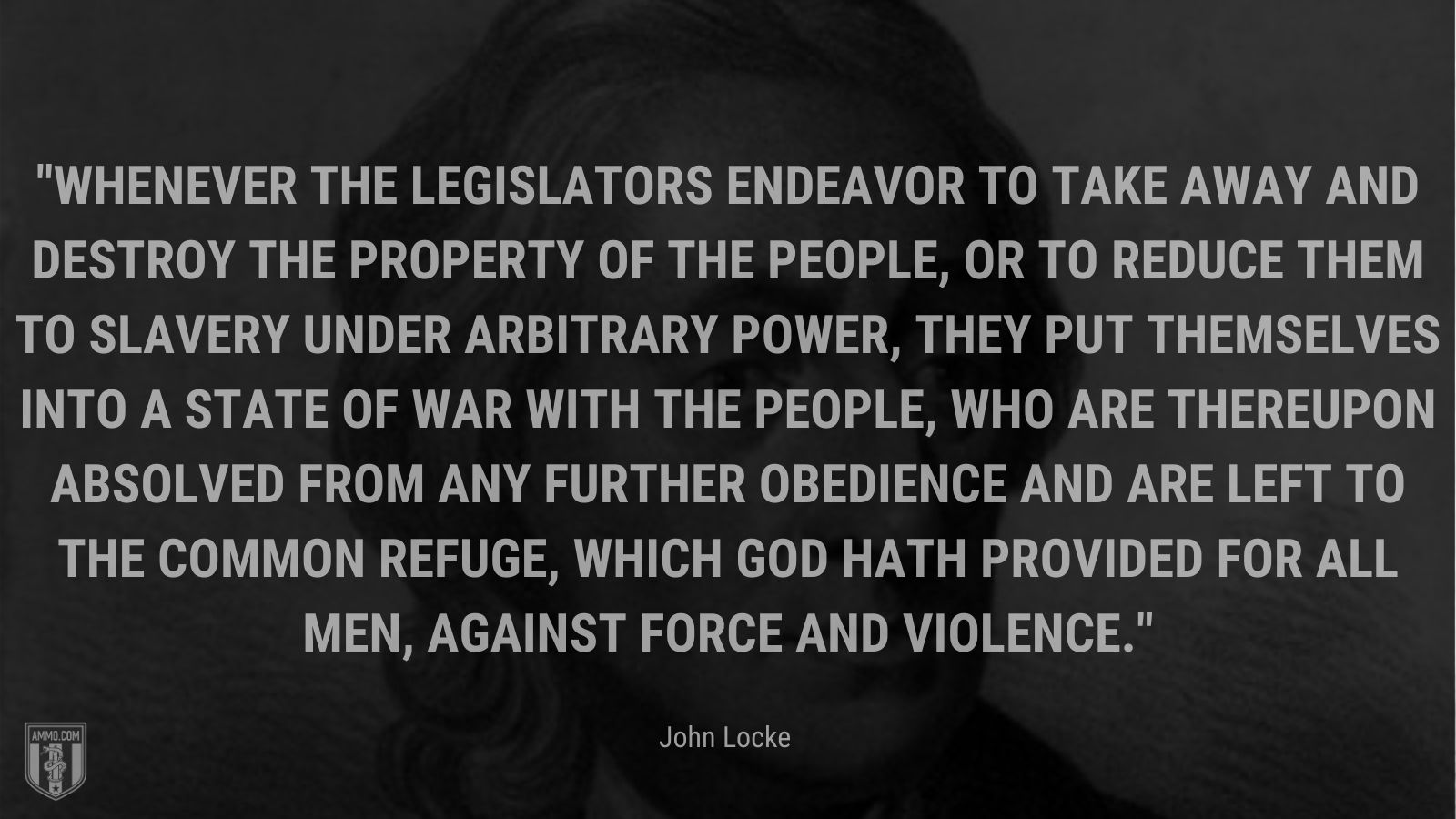 """""""Whenever the legislators endeavor to take away and destroy the property of the people, or to reduce them to slavery under arbitrary power, they put themselves into a state of war with the people, who are thereupon absolved from any further obedience and are left to the common refuge, which God hath provided for all men, against force and violence. - John Locke"""