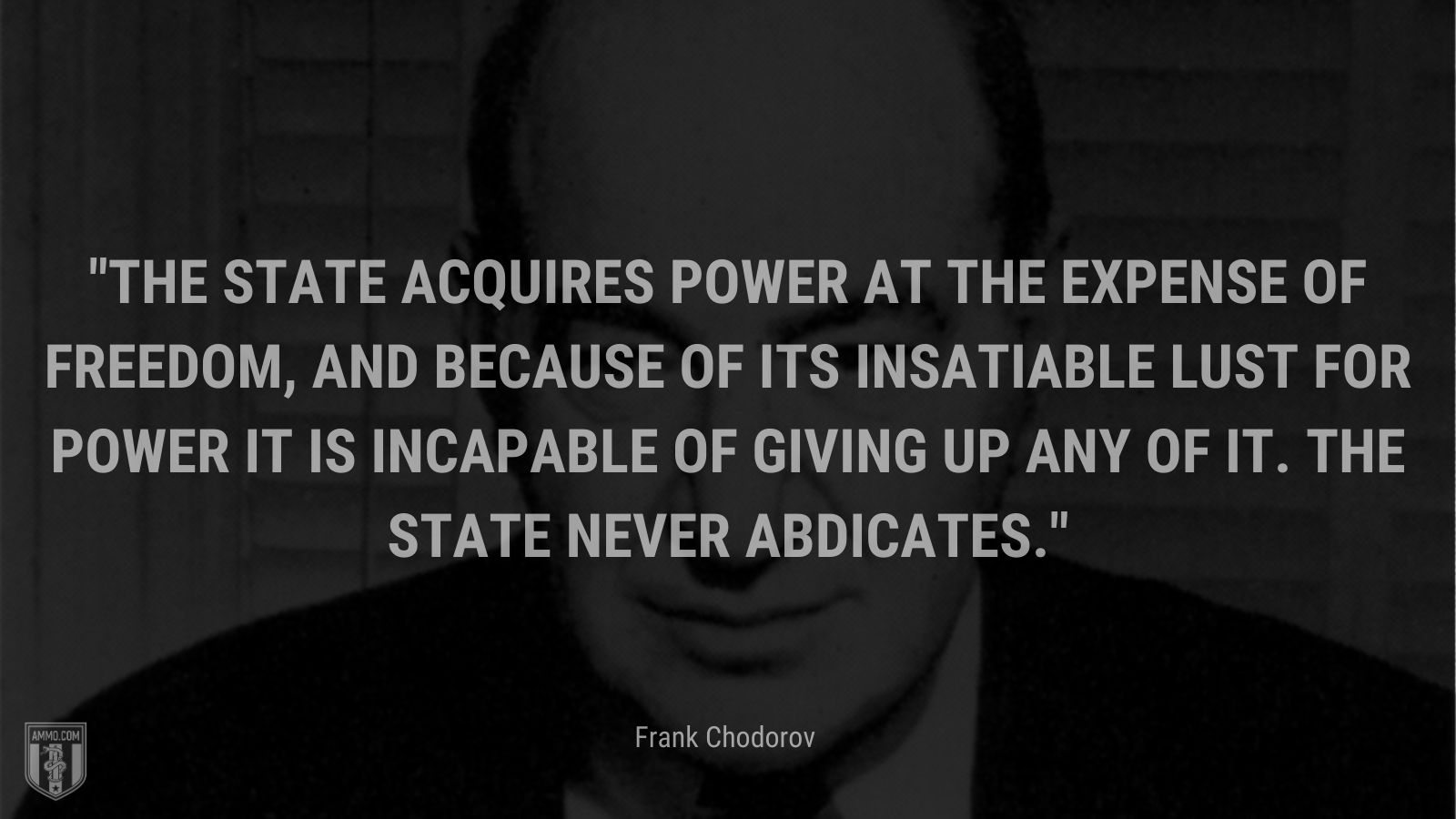 """""""The State acquires power at the expense of freedom, and because of its insatiable lust for power it is incapable of giving up any of it. The State never abdicates. - Frank Chodorov"""