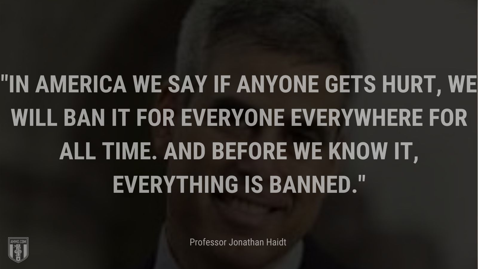 """""""In America we say if anyone gets hurt, we will ban it for everyone everywhere for all time. And before we know it, everything is banned. - Professor Jonathan Haidt"""