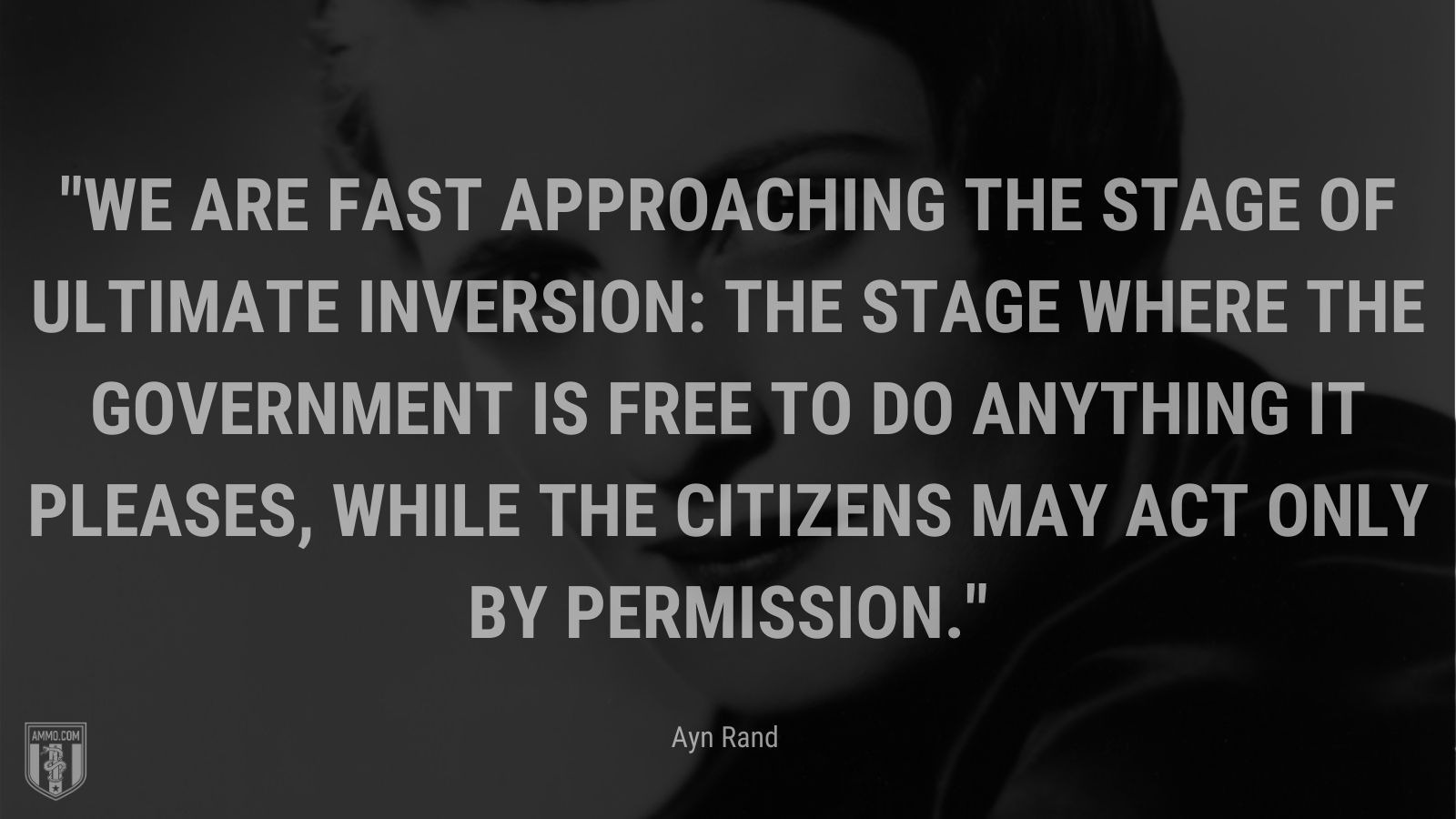 """""""We are fast approaching the stage of ultimate inversion: the stage where the government is free to do anything it pleases, while the citizens may act only by permission. - Ayn Rand"""