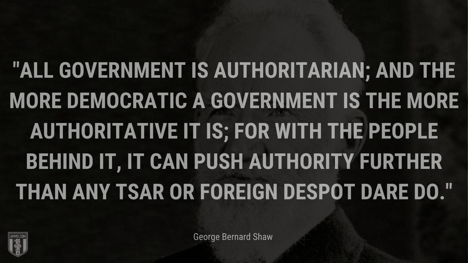 """""""All government is authoritarian; and the more democratic a government is the more authoritative it is; for with the people behind it, it can push authority further than any Tsar or foreign despot dare do. - George Bernard Shaw"""