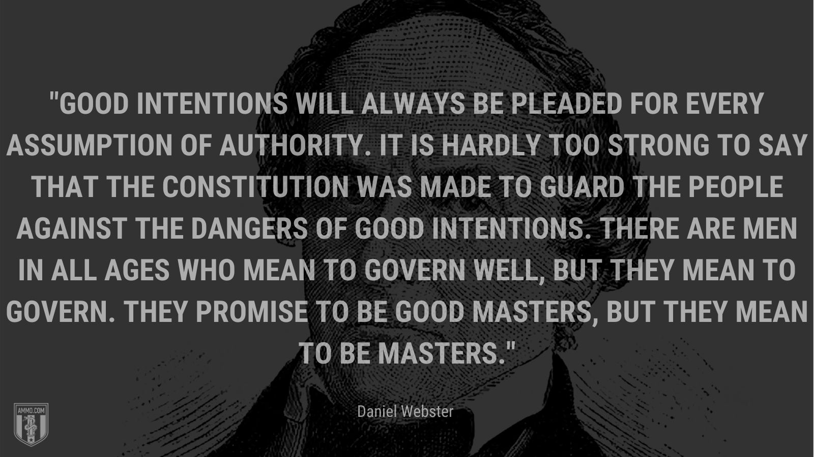 """""""Good intentions will always be pleaded for every assumption of authority. It is hardly too strong to say that the Constitution was made to guard the people against the dangers of good intentions. There are men in all ages who mean to govern well, but they mean to govern. They promise to be good masters, but they mean to be masters. - Daniel Webster"""