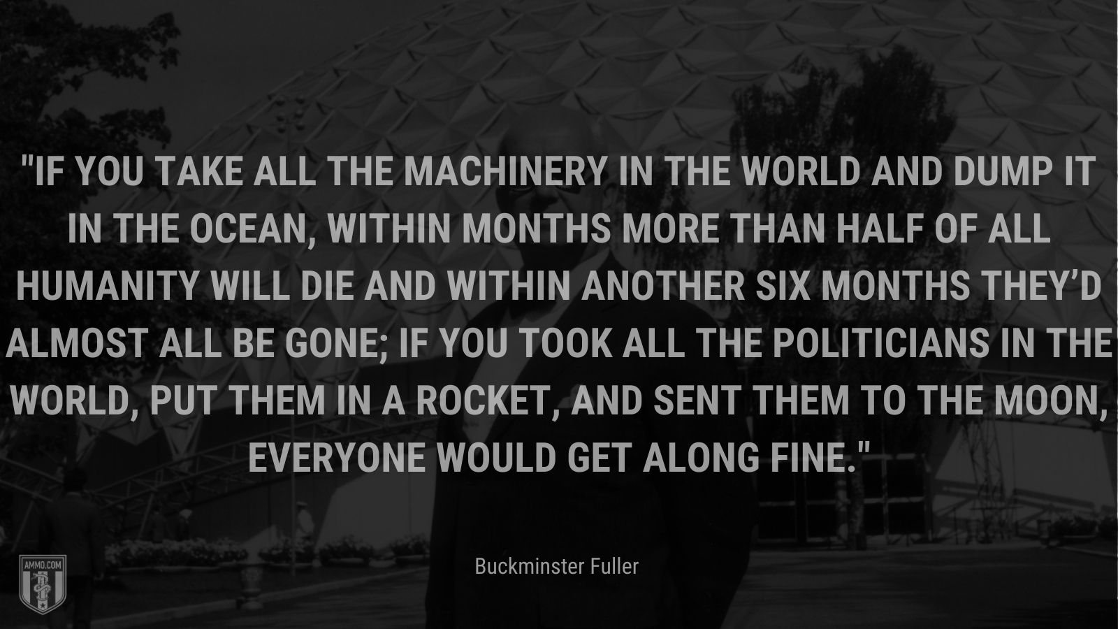 """""""If you take all the machinery in the world and dump it in the ocean, within months more than half of all humanity will die and within another six months they'd almost all be gone; if you took all the politicians in the world, put them in a rocket, and sent them to the moon, everyone would get along fine. - Buckminster Fuller"""