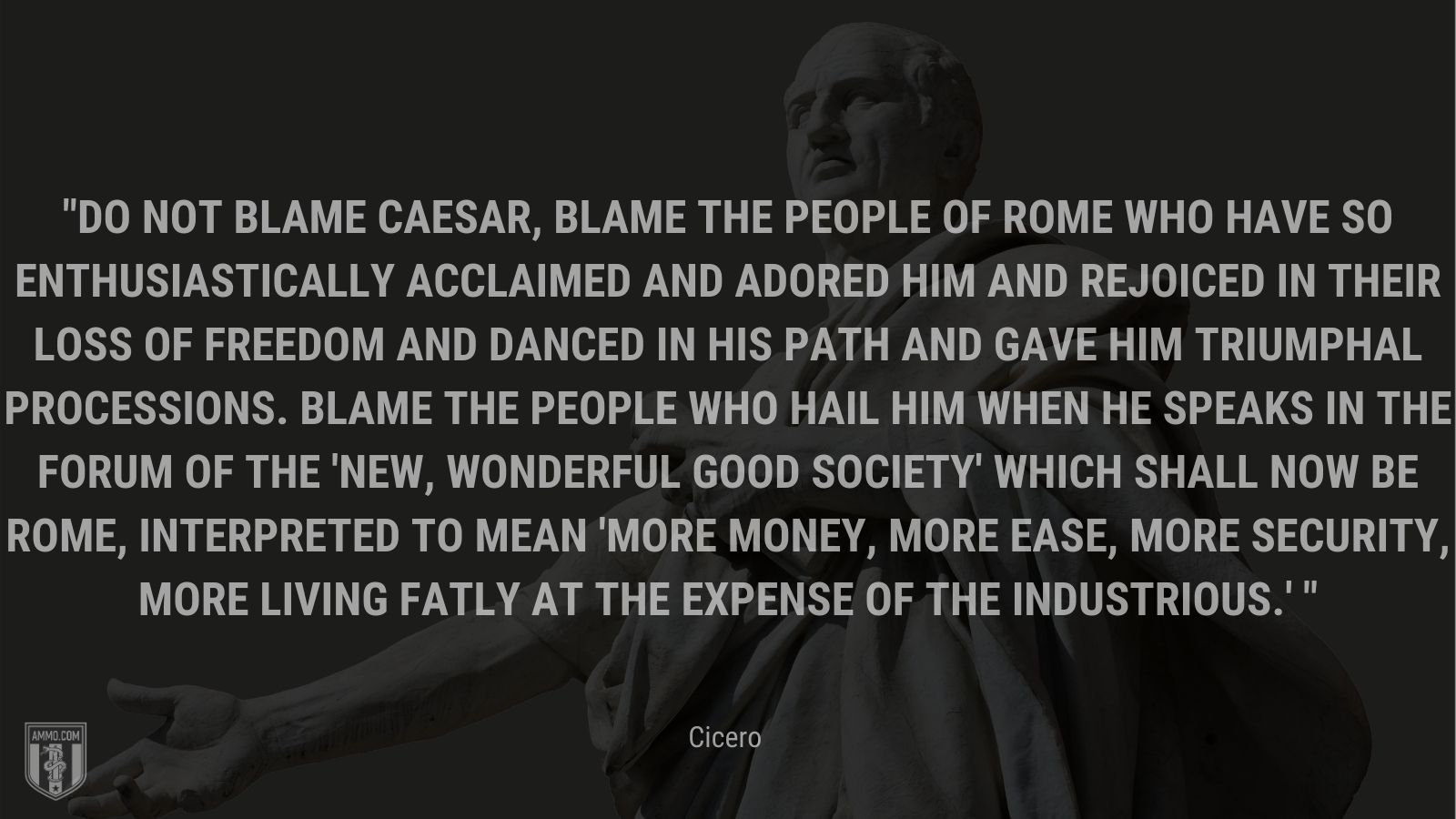 """""""Do not blame Caesar, blame the people of Rome who have so enthusiastically acclaimed and adored him and rejoiced in their loss of freedom and danced in his path and gave him triumphal processions. Blame the people who hail him when he speaks in the Forum of the 'new, wonderful good society' which shall now be Rome, interpreted to mean 'more money, more ease, more security, more living fatly at the expense of the industrious.' - Cicero"""