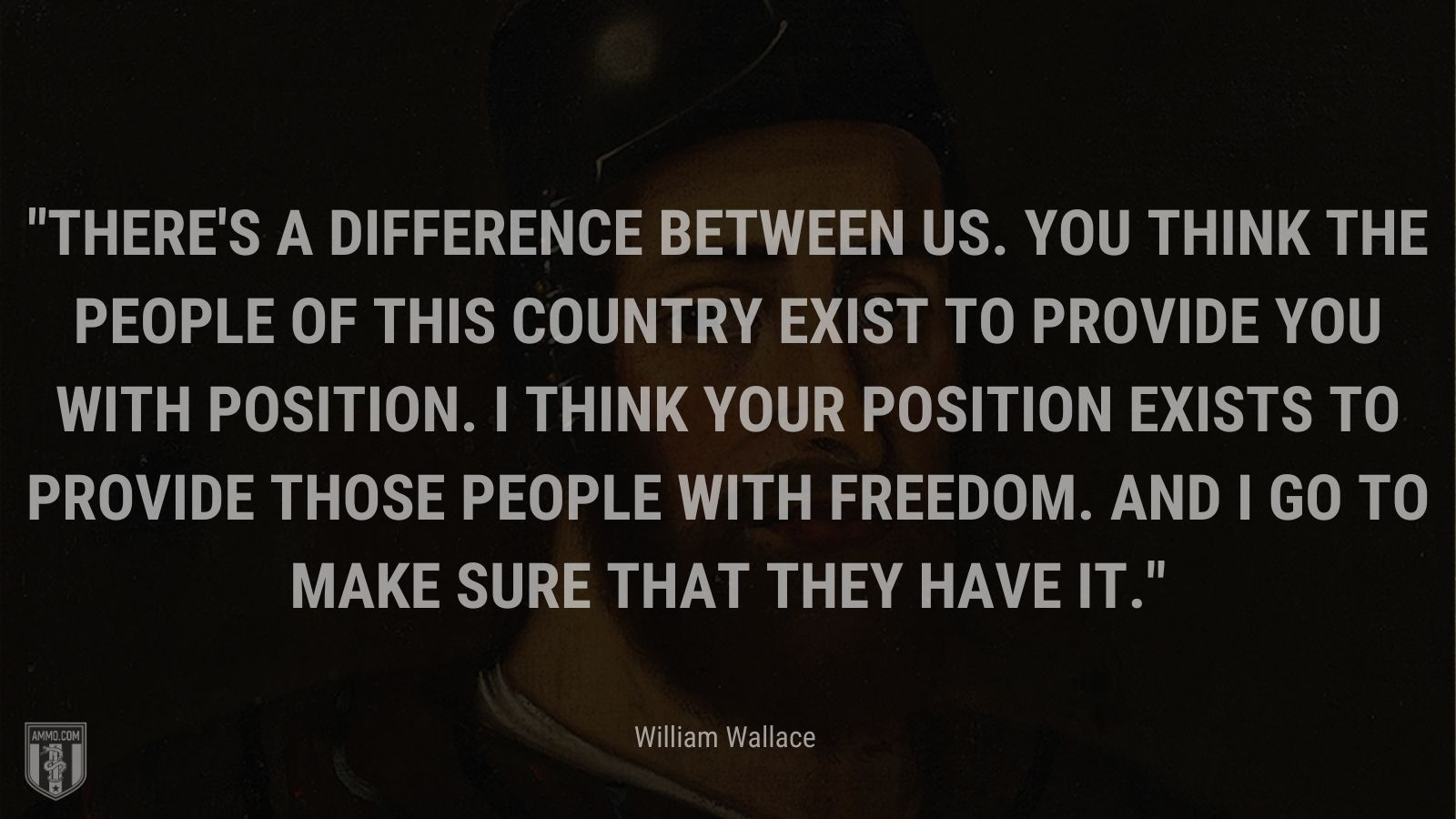 """""""There's a difference between us. You think the people of this country exist to provide you with position. I think your position exists to provide those people with freedom. And I go to make sure that they have it. - William Wallace"""