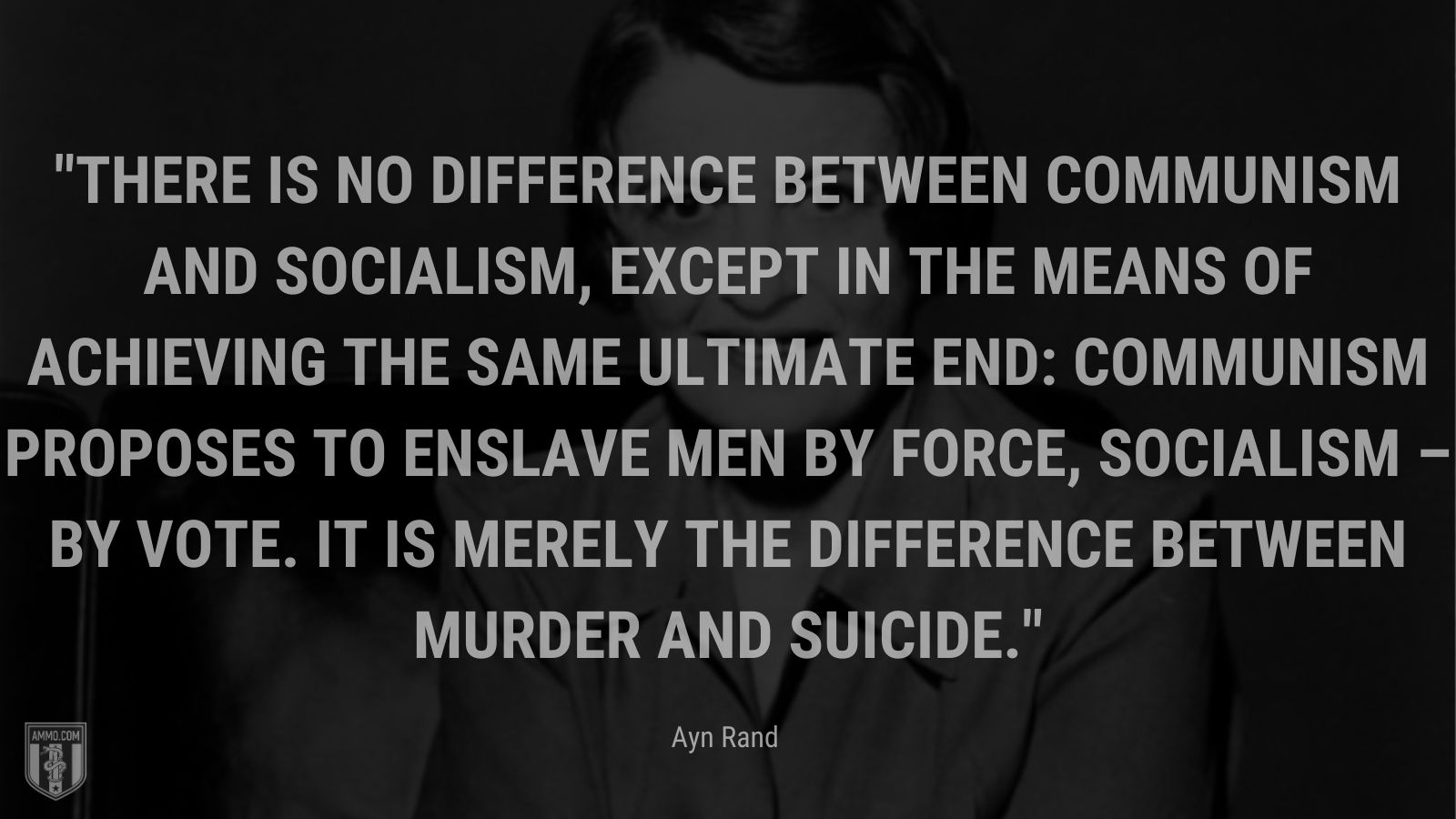 """""""There is no difference between communism and socialism, except in the means of achieving the same ultimate end: communism proposes to enslave men by force, socialism – by vote. It is merely the difference between murder and suicide."""" - Ayn Rand"""
