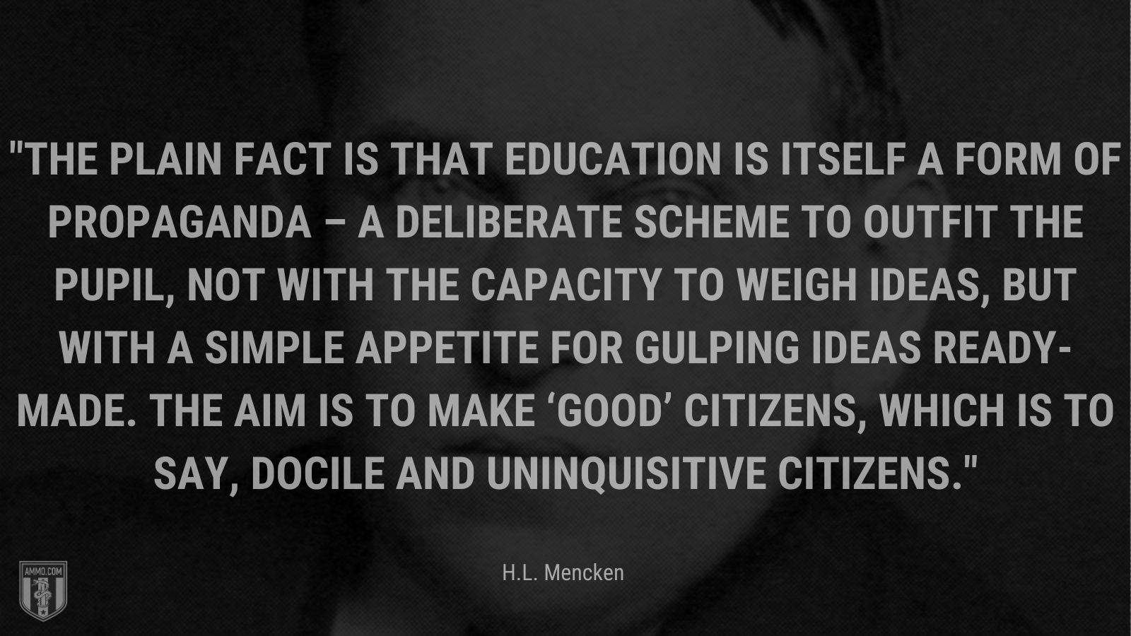 """""""The plain fact is that education is itself a form of propaganda – a deliberate scheme to outfit the pupil, not with the capacity to weigh ideas, but with a simple appetite for gulping ideas ready-made. The aim is to make 'good' citizens, which is to say, docile and uninquisitive citizens."""" - H.L. Mencken"""