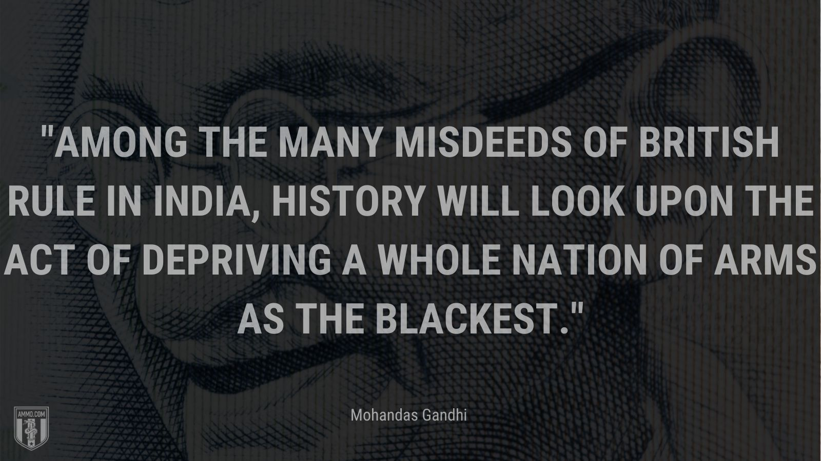 """""""Among the many misdeeds of British rule in India, history will look upon the act of depriving a whole nation of arms as the blackest."""" - Mohandas Gandhi"""