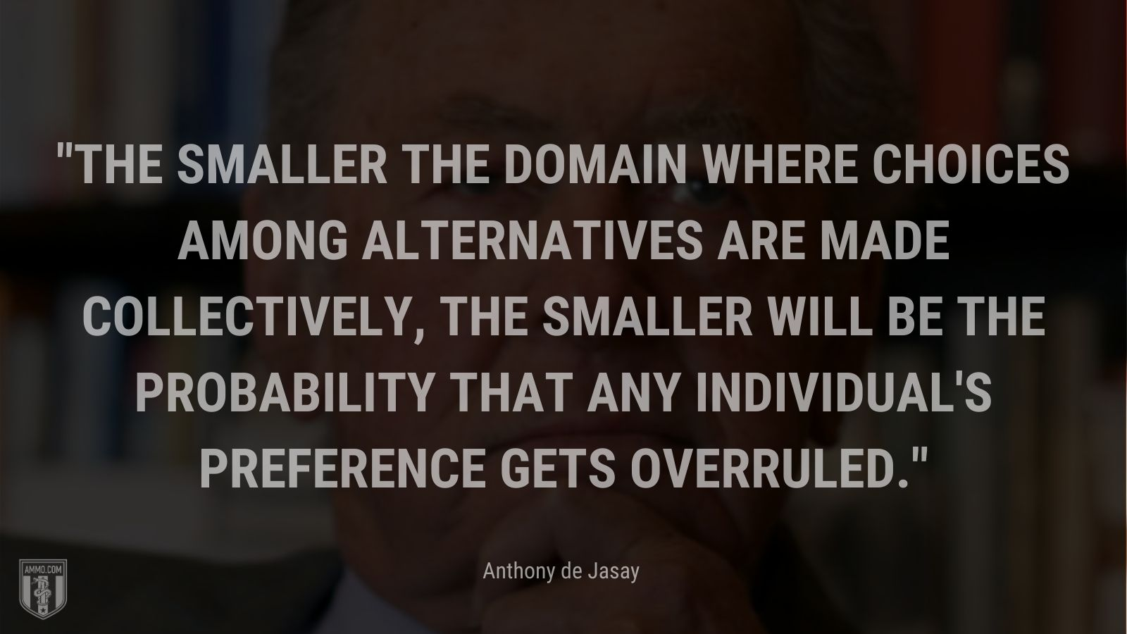 """""""The smaller the domain where choices among alternatives are made collectively, the smaller will be the probability that any individual's preference gets overruled. - Anthony de Jasay"""