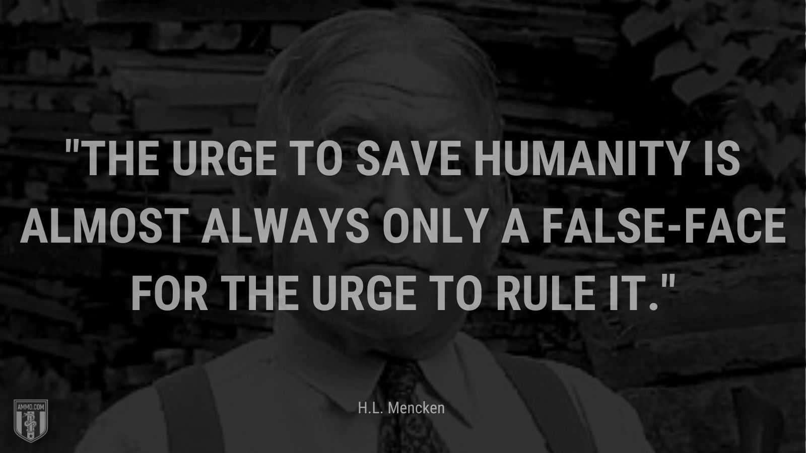 """""""The urge to save humanity is almost always only a false-face for the urge to rule it."""" - H.L. Mencken"""