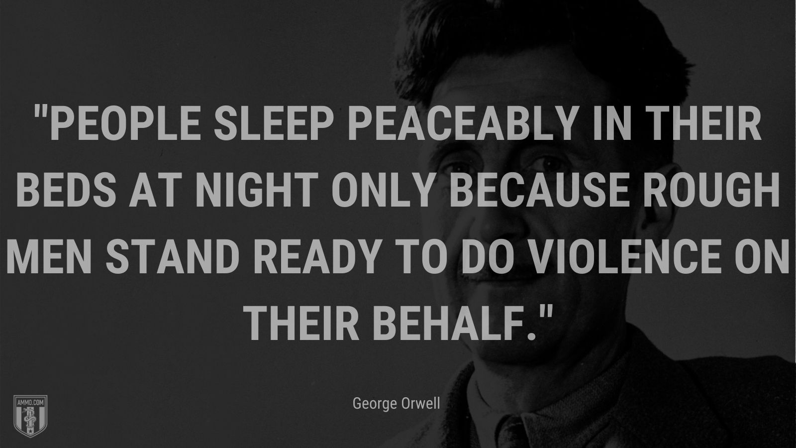 """""""People sleep peaceably in their beds at night only because rough men stand ready to do violence on their behalf."""" - George Orwell"""