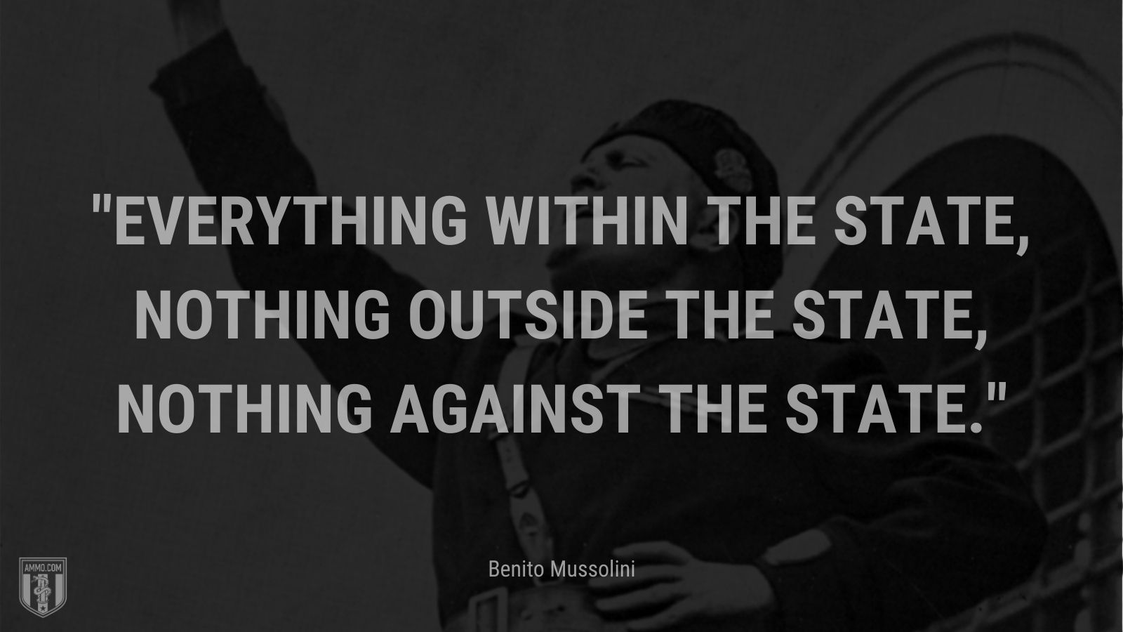"""""""Everything within the State, nothing outside the State, nothing against the State."""" - Benito Mussolini"""
