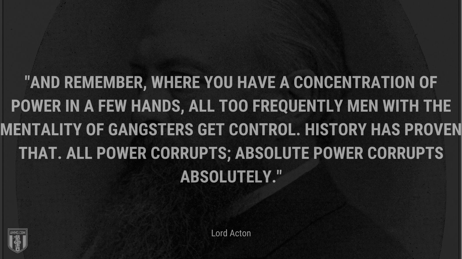 """""""And remember, where you have a concentration of power in a few hands, all too frequently men with the mentality of gangsters get control. History has proven that. All power corrupts; absolute power corrupts absolutely."""" - Lord Acton"""