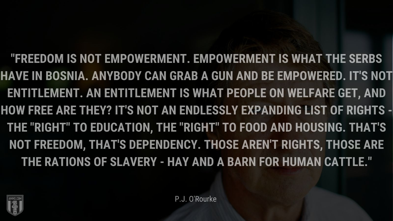 """""""Freedom is not empowerment. Empowerment is what the Serbs have in Bosnia. Anybody can grab a gun and be empowered. It's not entitlement. An entitlement is what people on welfare get, and how free are they? It's not an endlessly expanding list of rights - the"""