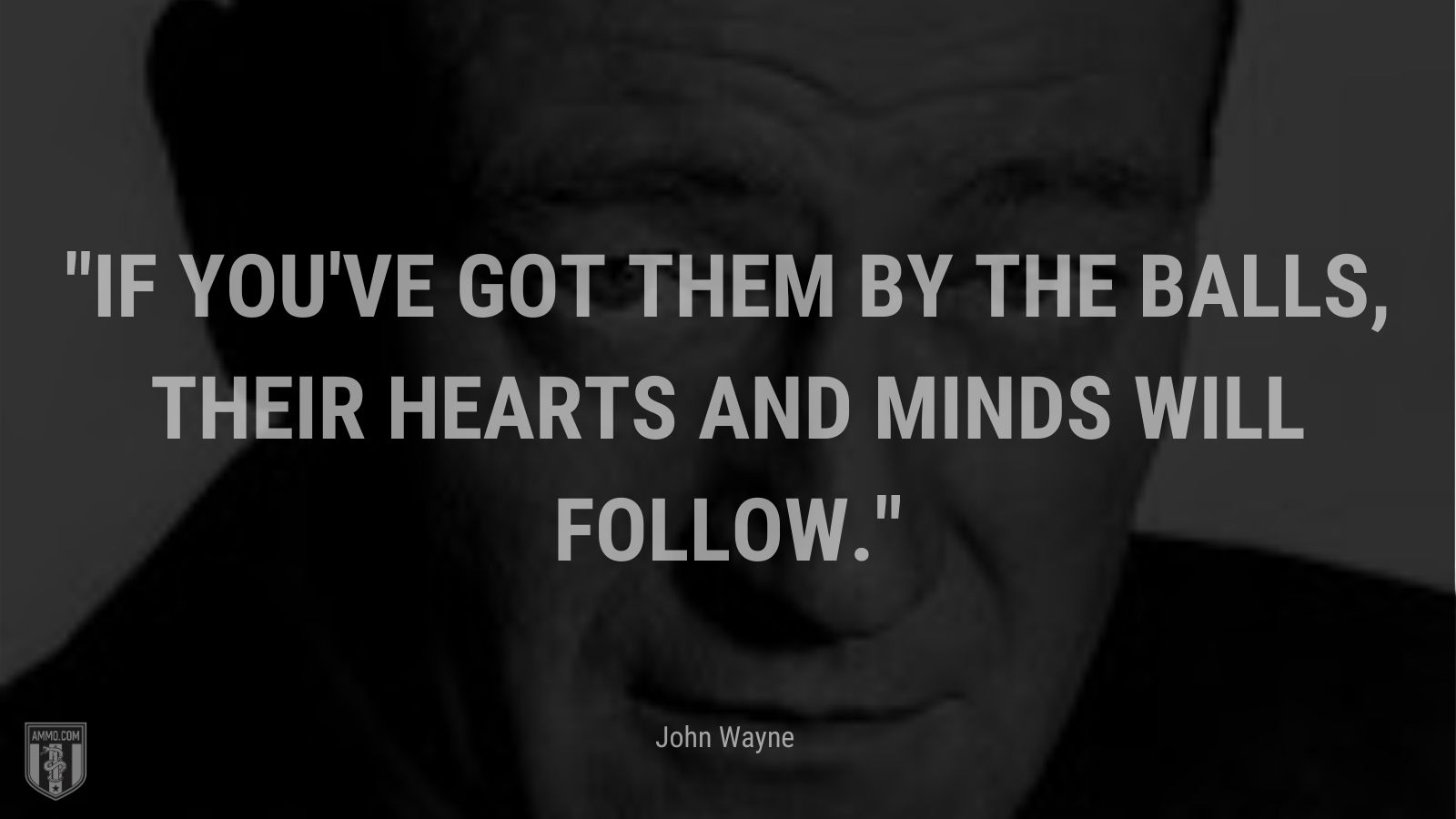"""""""If you've got them by the balls, their hearts and minds will follow."""" - John Wayne"""