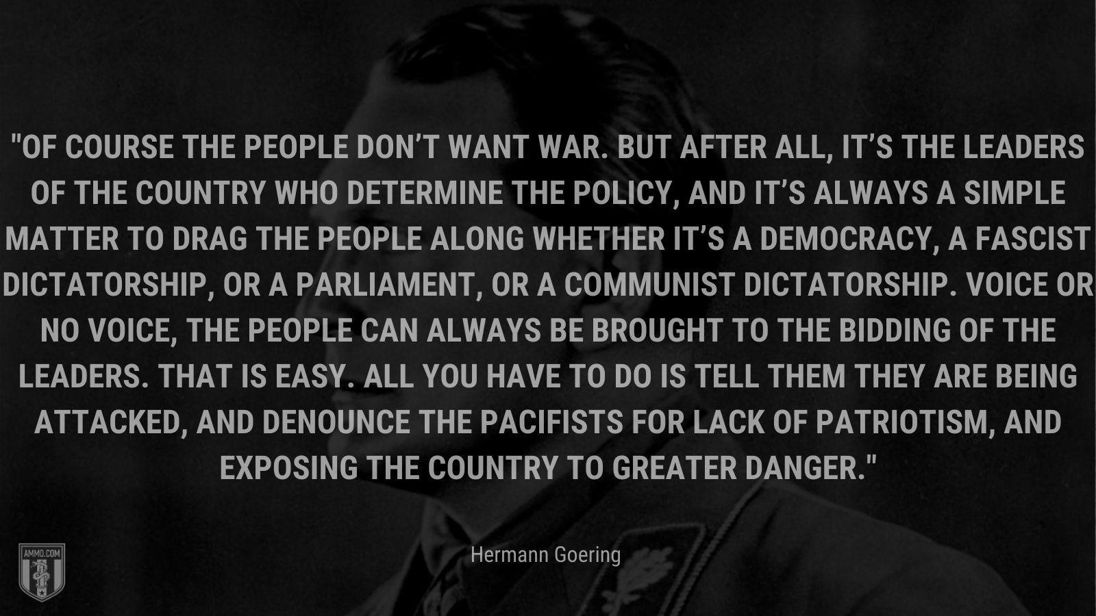 """""""Of course the people don't want war. But after all, it's the leaders of the country who determine the policy, and it's always a simple matter to drag the people along whether it's a democracy, a fascist dictatorship, or a parliament, or a communist dictatorship. Voice or no voice, the people can always be brought to the bidding of the leaders. That is easy. All you have to do is tell them they are being attacked, and denounce the pacifists for lack of patriotism, and exposing the country to greater danger."""" - Hermann Goering"""