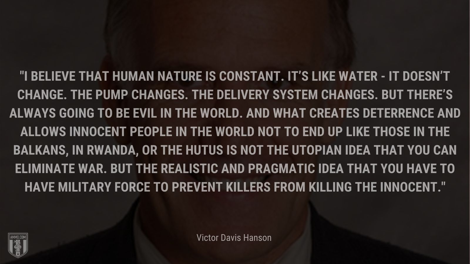 """""""I believe that human nature is constant. It's like water - it doesn't change. The pump changes. The delivery system changes. But there's always going to be evil in the world. And what creates deterrence and allows innocent people in the world not to end up like those in the Balkans, in Rwanda, or the Hutus is not the utopian idea that you can eliminate war. But the realistic and pragmatic idea that you have to have military force to prevent killers from killing the innocent."""" - Victor Davis Hanson"""