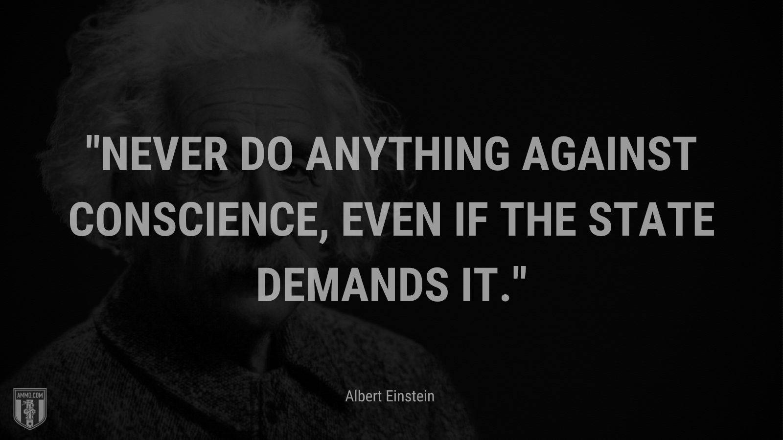 """""""Never do anything against conscience, even if the state demands it. - Albert Einstein"""