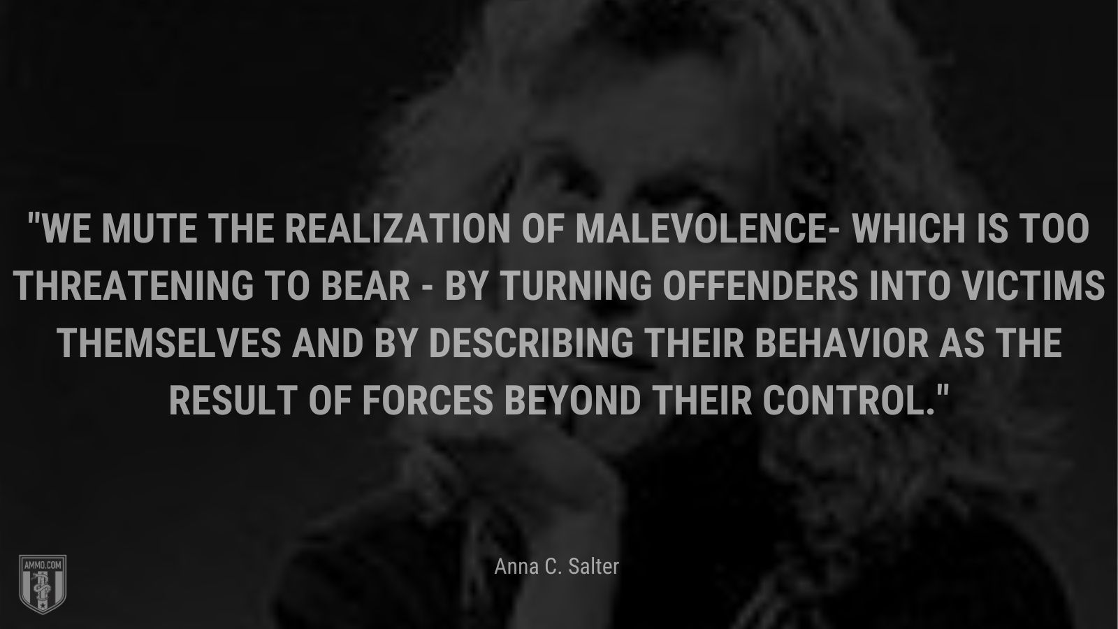 """""""We mute the realization of malevolence- which is too threatening to bear - by turning offenders into victims themselves and by describing their behavior as the result of forces beyond their control."""" - Anna C. Salter"""