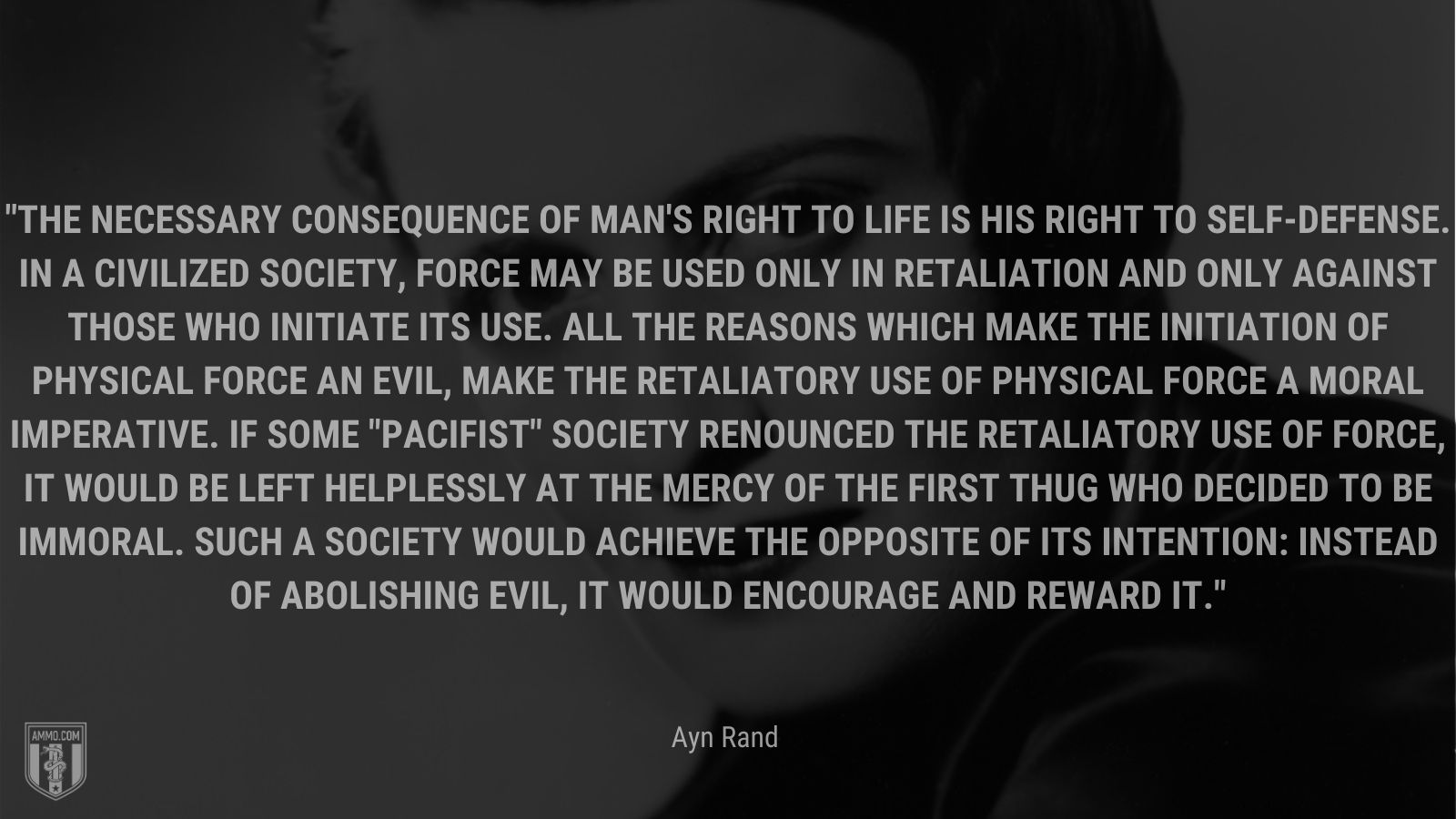 """""""The necessary consequence of man's right to life is his right to self-defense. In a civilized society, force may be used only in retaliation and only against those who initiate its use. All the reasons which make the initiation of physical force an evil, make the retaliatory use of physical force a moral imperative. If some"""