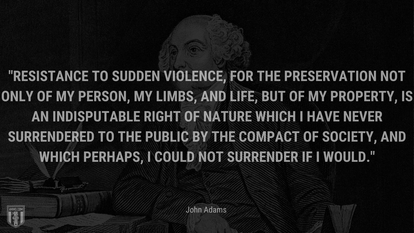 """""""Resistance to sudden violence, for the preservation not only of my person, my limbs, and life, but of my property, is an indisputable right of nature which I have never surrendered to the public by the compact of society, and which perhaps, I could not surrender if I would."""" - John Adams"""
