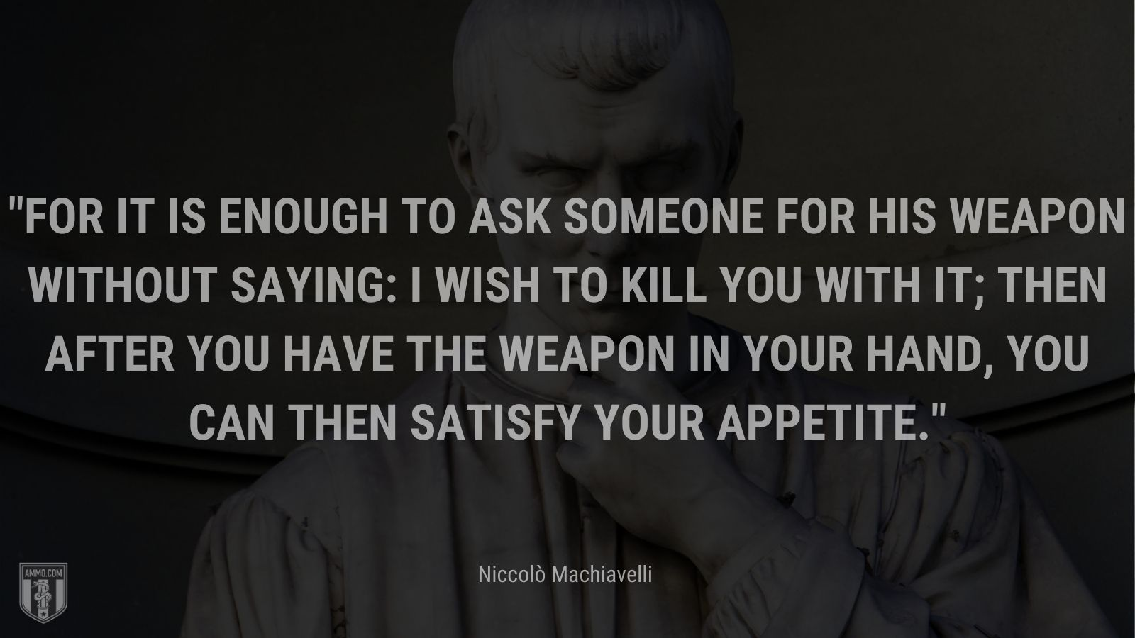 """""""For it is enough to ask someone for his weapon without saying: I wish to kill you with it; then after you have the weapon in your hand, you can then satisfy your appetite."""" - Niccolò Machiavelli"""