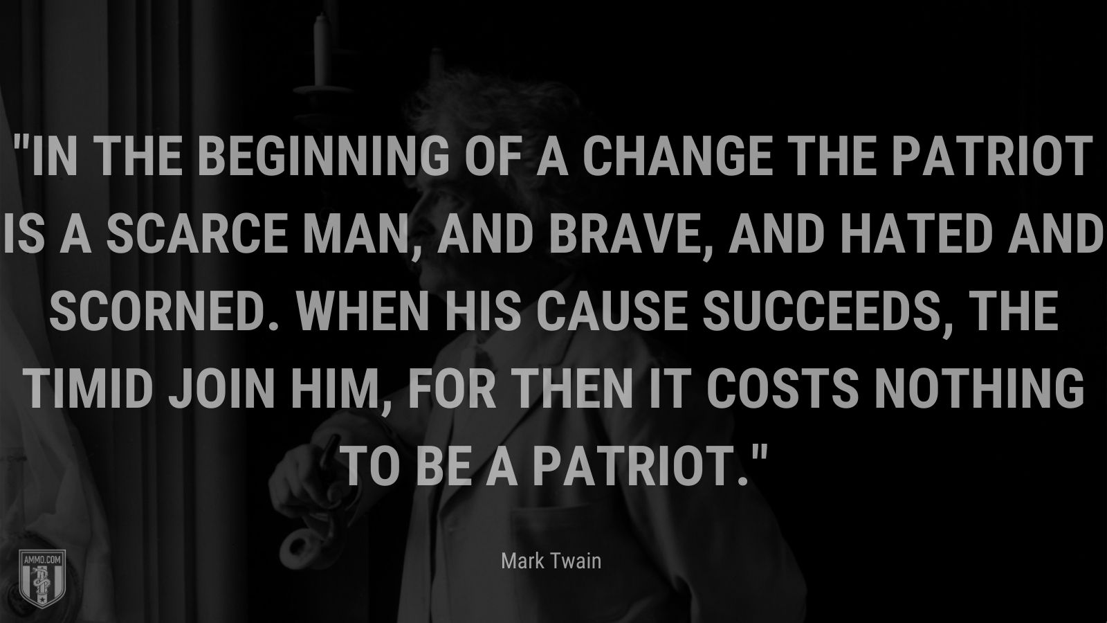"""""""In the beginning of a change the patriot is a scarce man, and brave, and hated and scorned. When his cause succeeds, the timid join him, for then it costs nothing to be a patriot. - Mark Twain"""