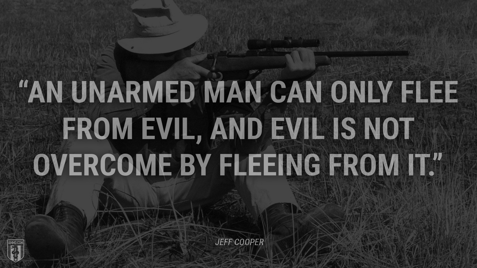 """An unarmed man can only flee from evil, and evil is not overcome by fleeing from it."" - Jeff Cooper"