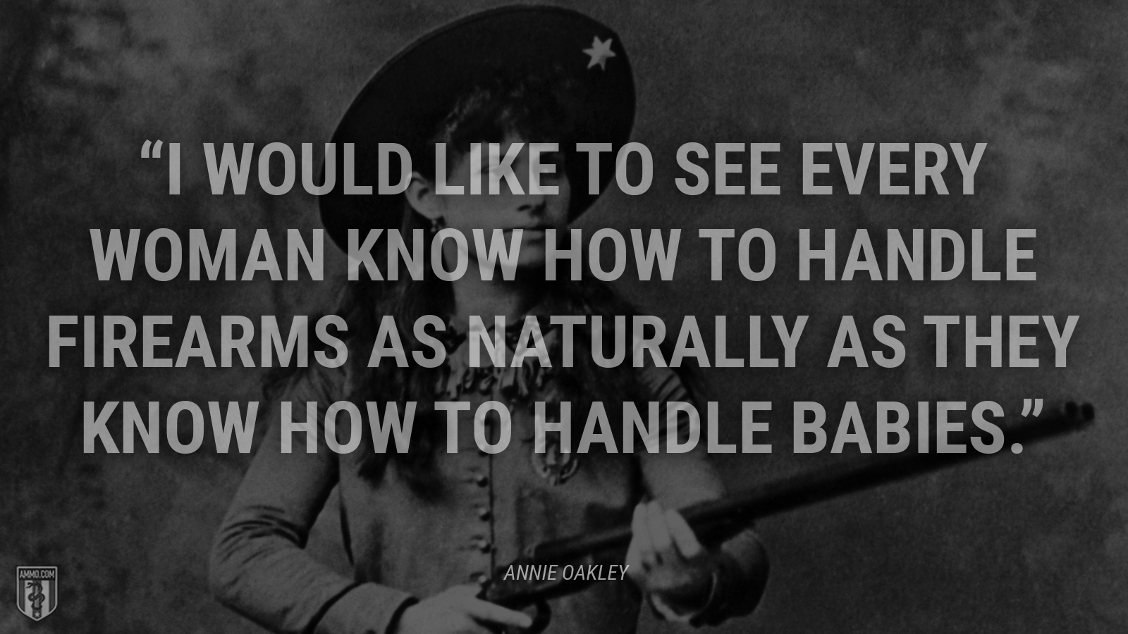 """I would like to see every woman know how to handle firearms as naturally as they know how to handle babies."" - Annie Oakley"
