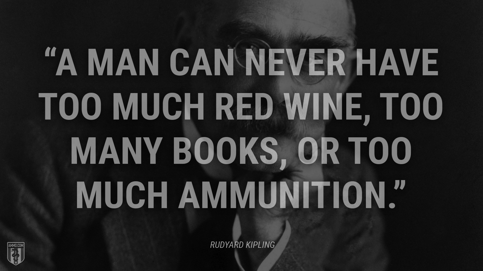 """A man can never have too much red wine, too many books, or too much ammunition."" - Rudyard Kipling"