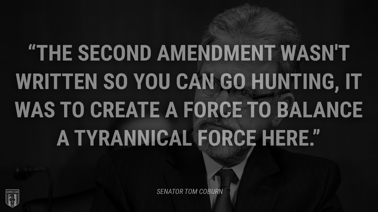 """The Second Amendment wasn't written so you can go hunting, it was to create a force to balance a tyrannical force here."" - Tom Coburn"