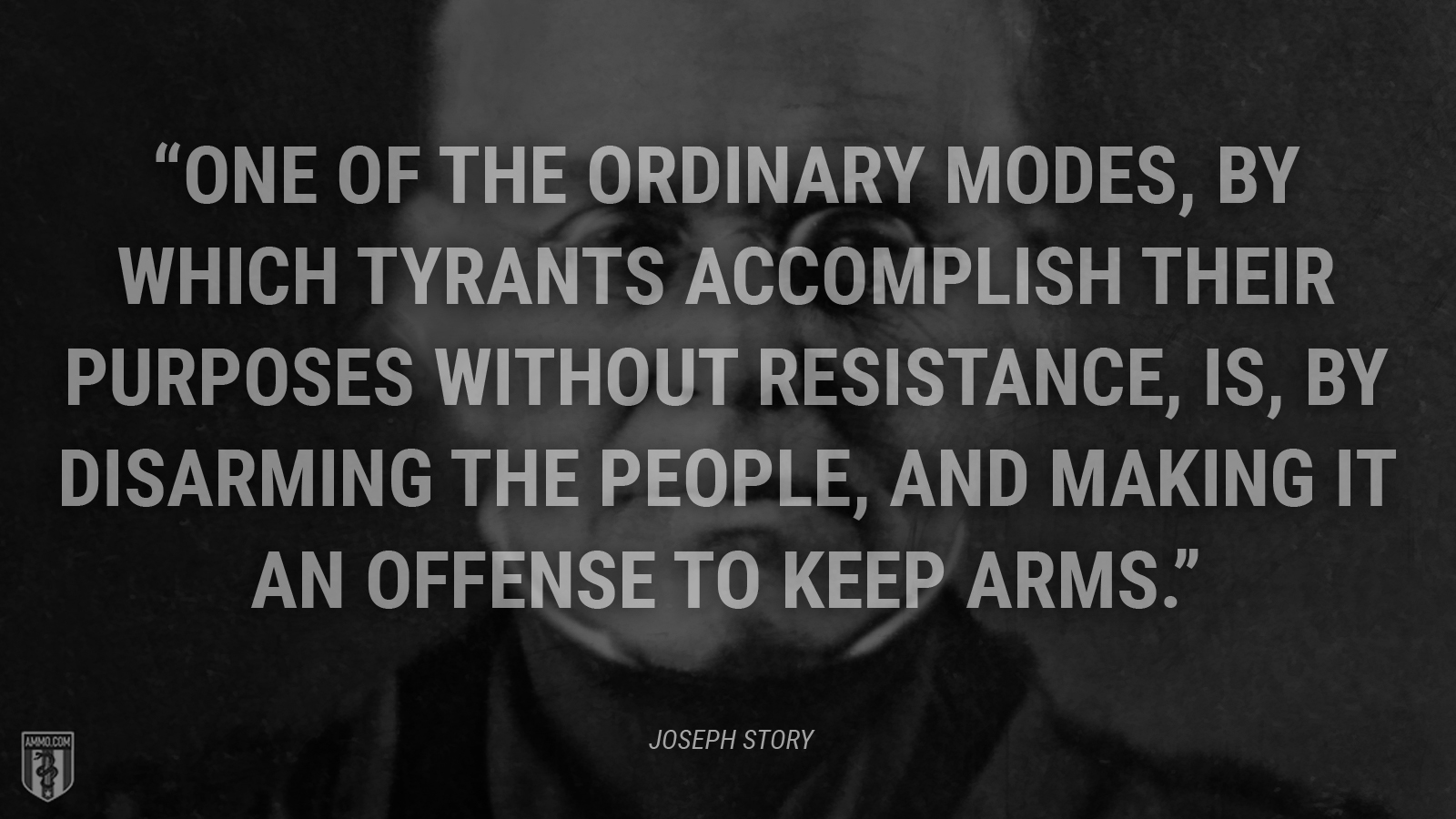 """One of the ordinary modes, by which tyrants accomplish their purposes without resistance, is, by disarming the people, and making it an offense to keep arms."" - Joseph Story"