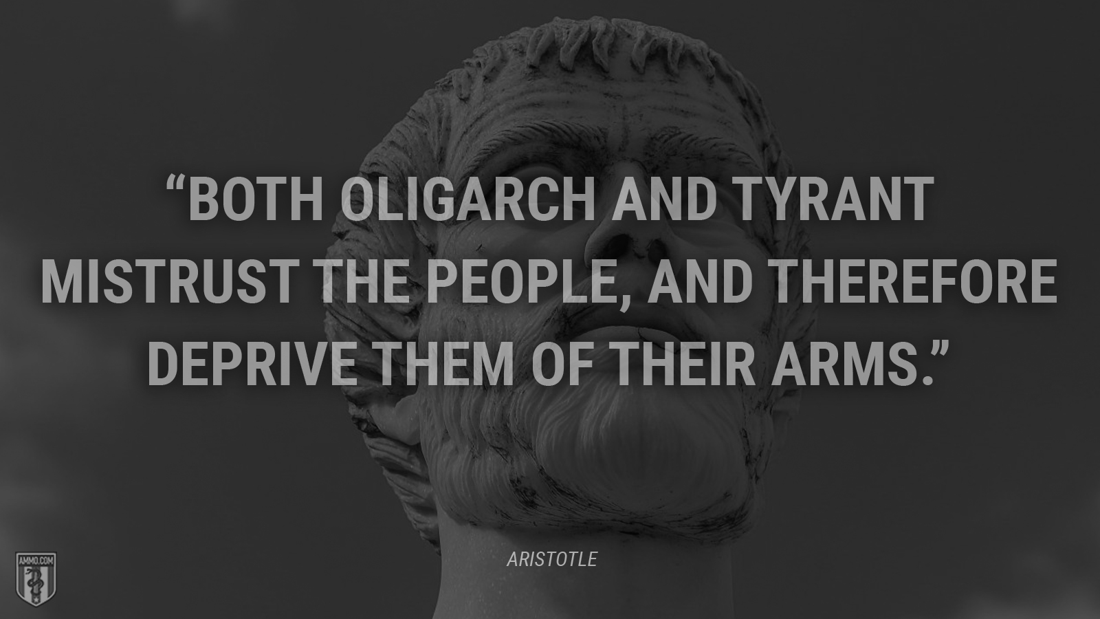 """Both oligarch and tyrant mistrust the people, and therefore deprive them of their arms."" - Aristotle"