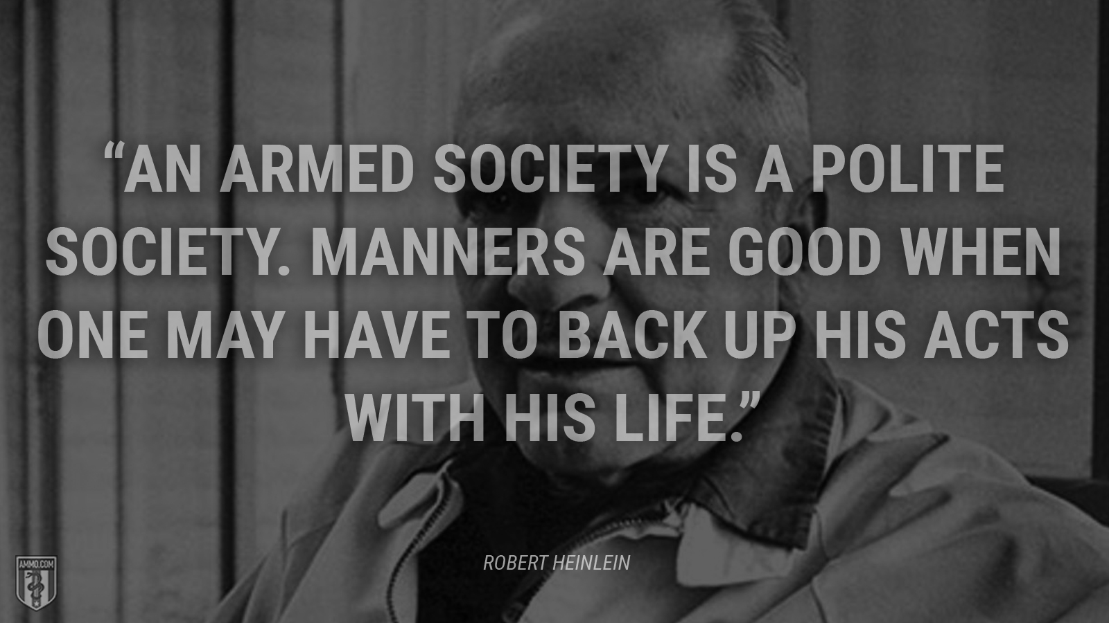"""An armed society is a polite society. Manners are good when one may have to back up his acts with his life."" - Robert A. Heinlein"