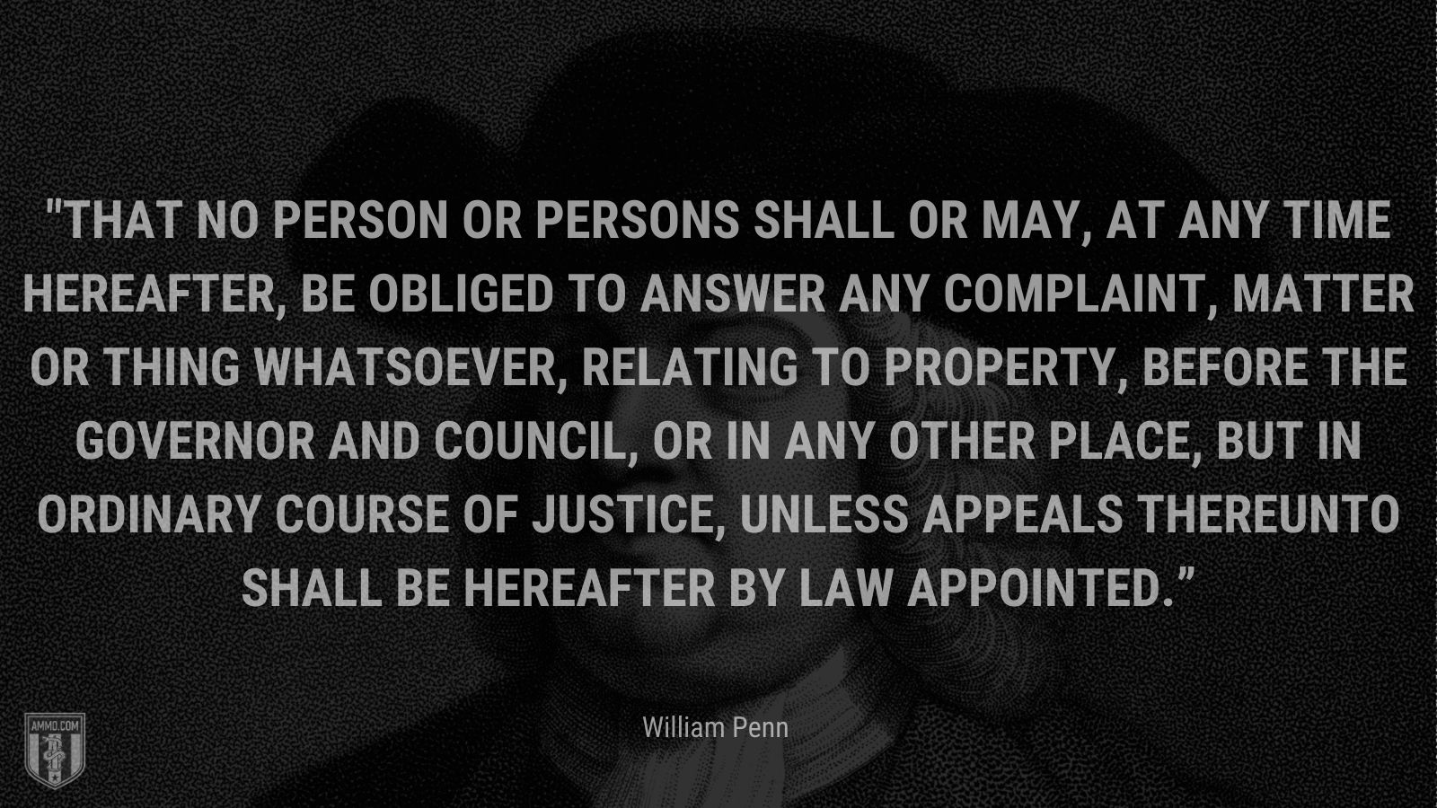"""""""That no Person or Persons shall or may, at any Time hereafter, be obliged to answer any Complaint, Matter or Thing whatsoever, relating to Property, before the Governor and Council, or in any other Place, but in ordinary Course of Justice, unless Appeals thereunto shall be hereafter by Law appointed."""" - William Penn"""