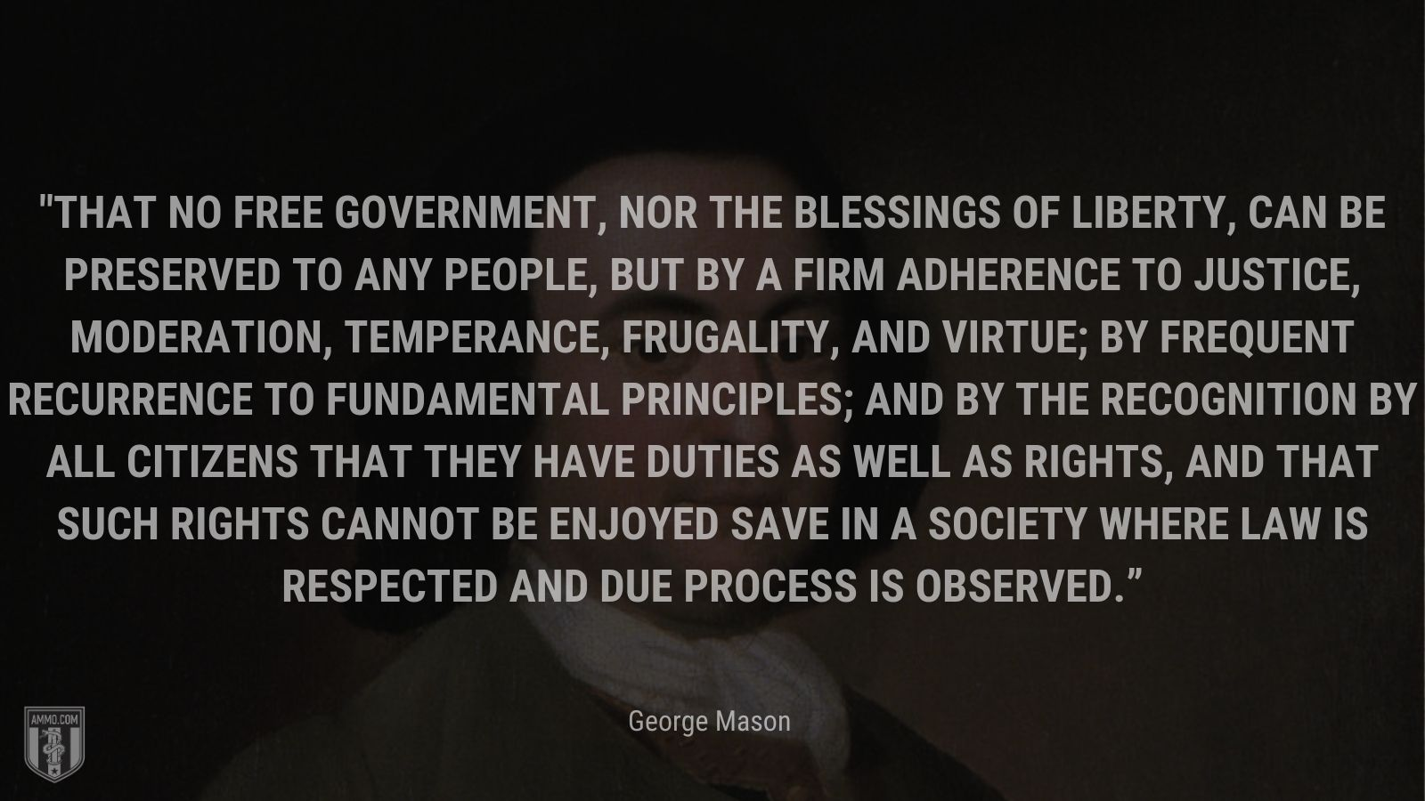 """""""That no free government, nor the blessings of liberty, can be preserved to any people, but by a firm adherence to justice, moderation, temperance, frugality, and virtue; by frequent recurrence to fundamental principles; and by the recognition by all citizens that they have duties as well as rights, and that such rights cannot be enjoyed save in a society where law is respected and due process is observed."""" - George Mason"""