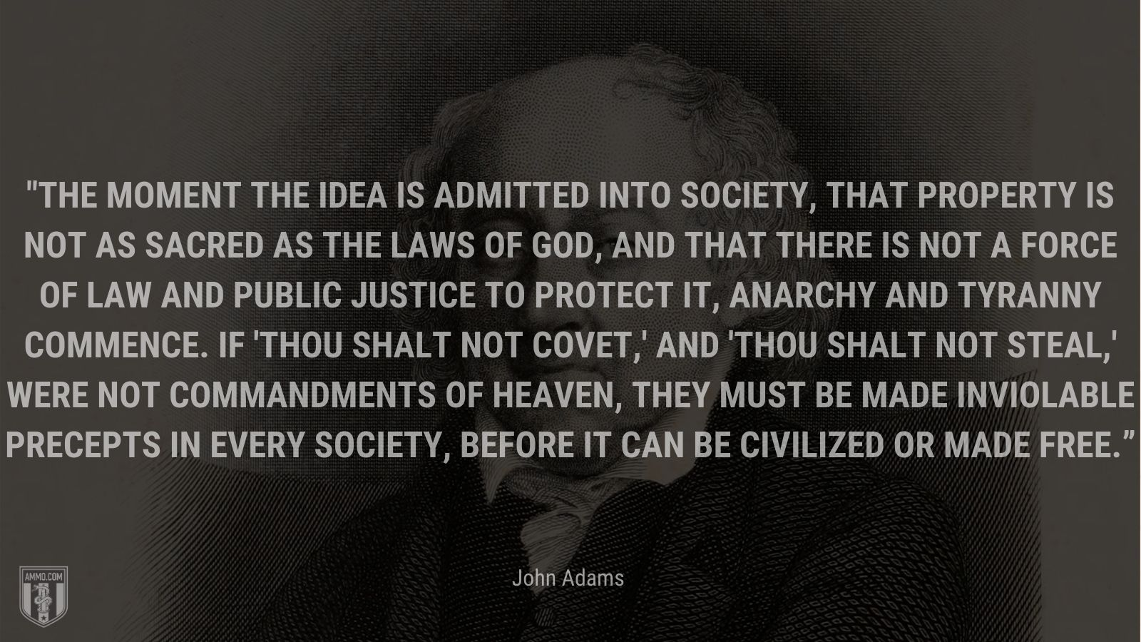 """""""The moment the idea is admitted into society, that property is not as sacred as the laws of God, and that there is not a force of law and public justice to protect it, anarchy and tyranny commence. If 'Thou shalt not covet,' and 'Thou shalt not steal,' were not commandments of Heaven, they must be made inviolable precepts in every society, before it can be civilized or made free."""" - John Adams"""