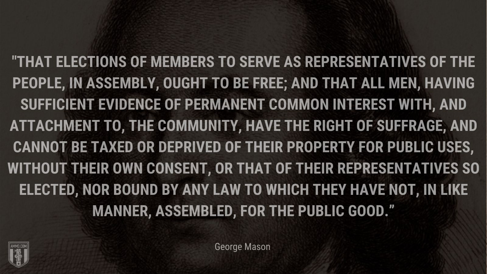 """""""That elections of members to serve as representatives of the people, in assembly, ought to be free; and that all men, having sufficient evidence of permanent common interest with, and attachment to, the community, have the right of suffrage, and cannot be taxed or deprived of their property for public uses, without their own consent, or that of their representatives so elected, nor bound by any law to which they have not, in like manner, assembled, for the public good."""" - George Mason"""