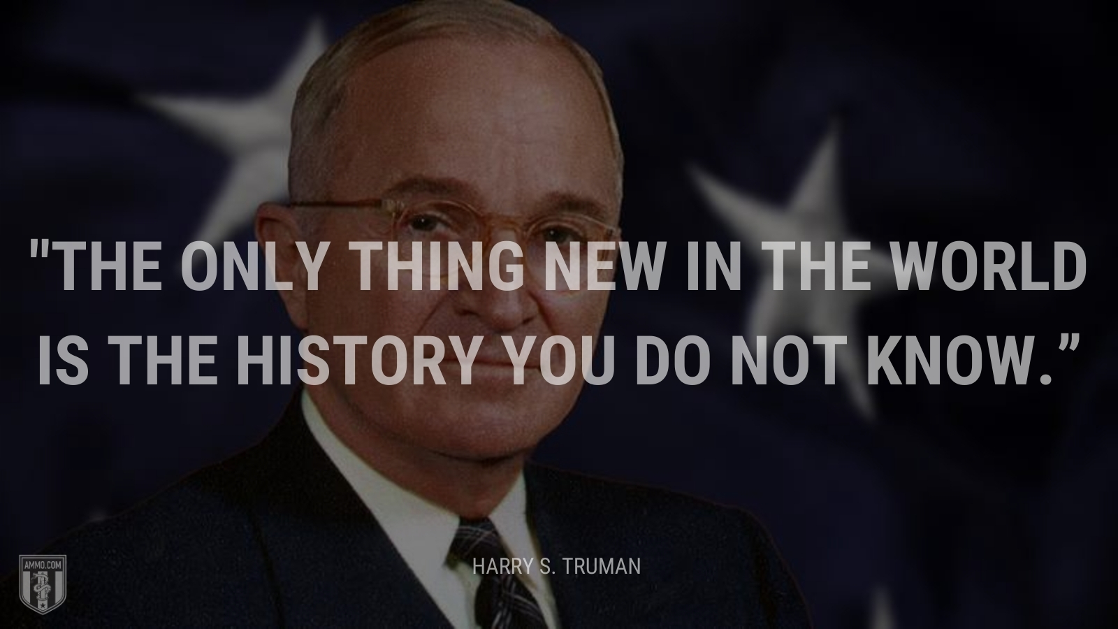 """""""The only thing new in the world is the history you do not know."""" - Harry Truman"""
