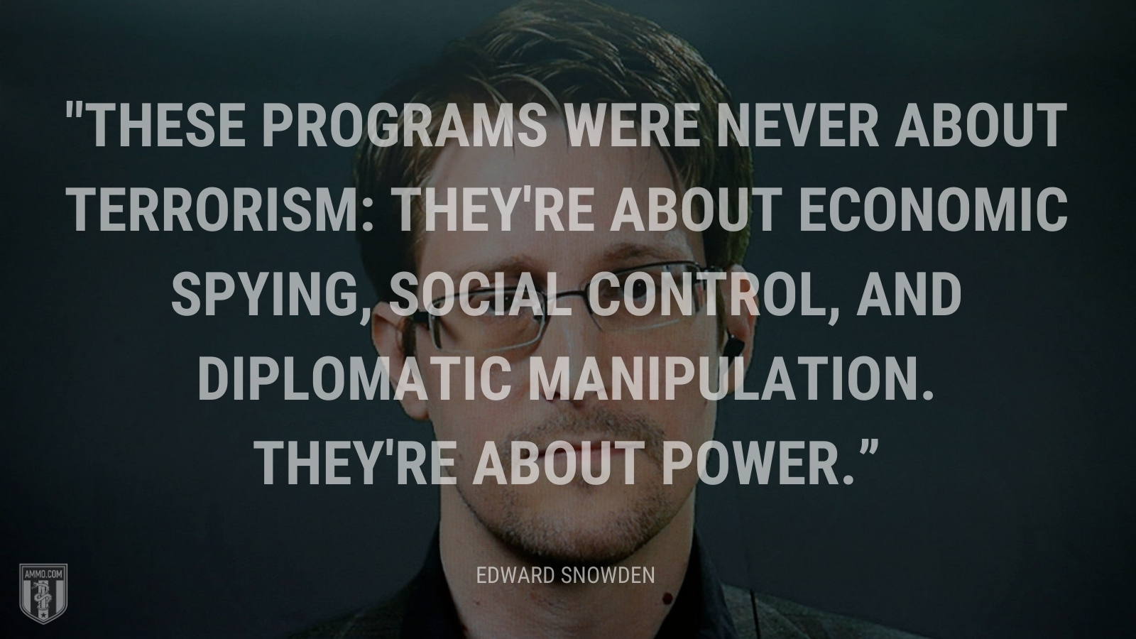 """""""These programs were never about terrorism: they're about economic spying, social control, and diplomatic manipulation. They're about power."""" - Edward Snowden"""