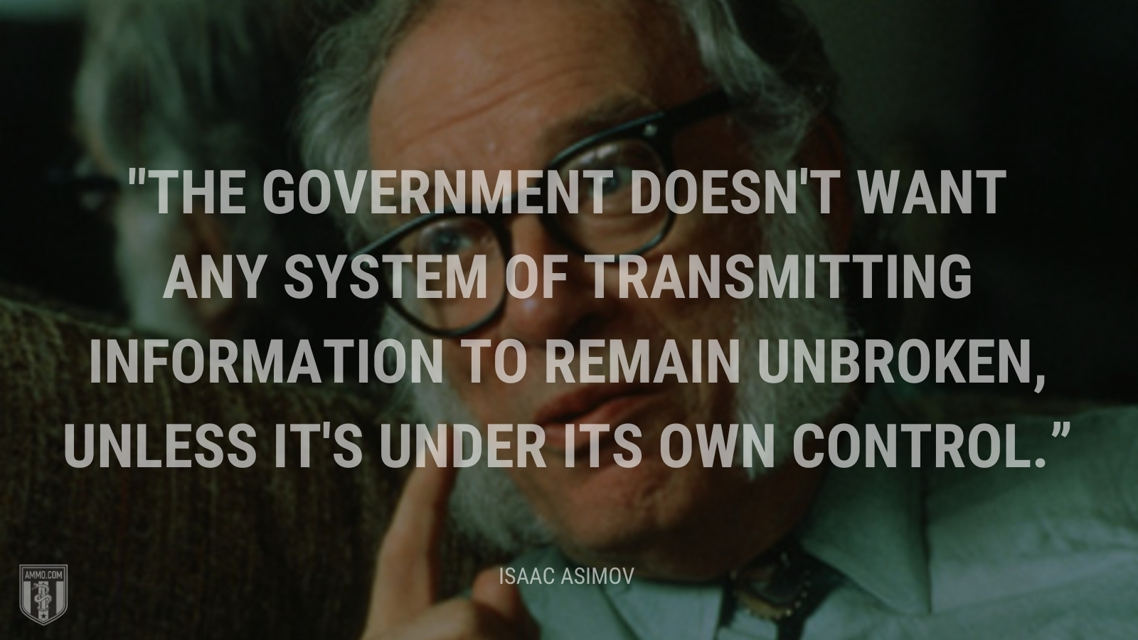 """""""The government doesn't want any system of transmitting information to remain unbroken, unless it's under its own control."""" - Isaac Asimov"""