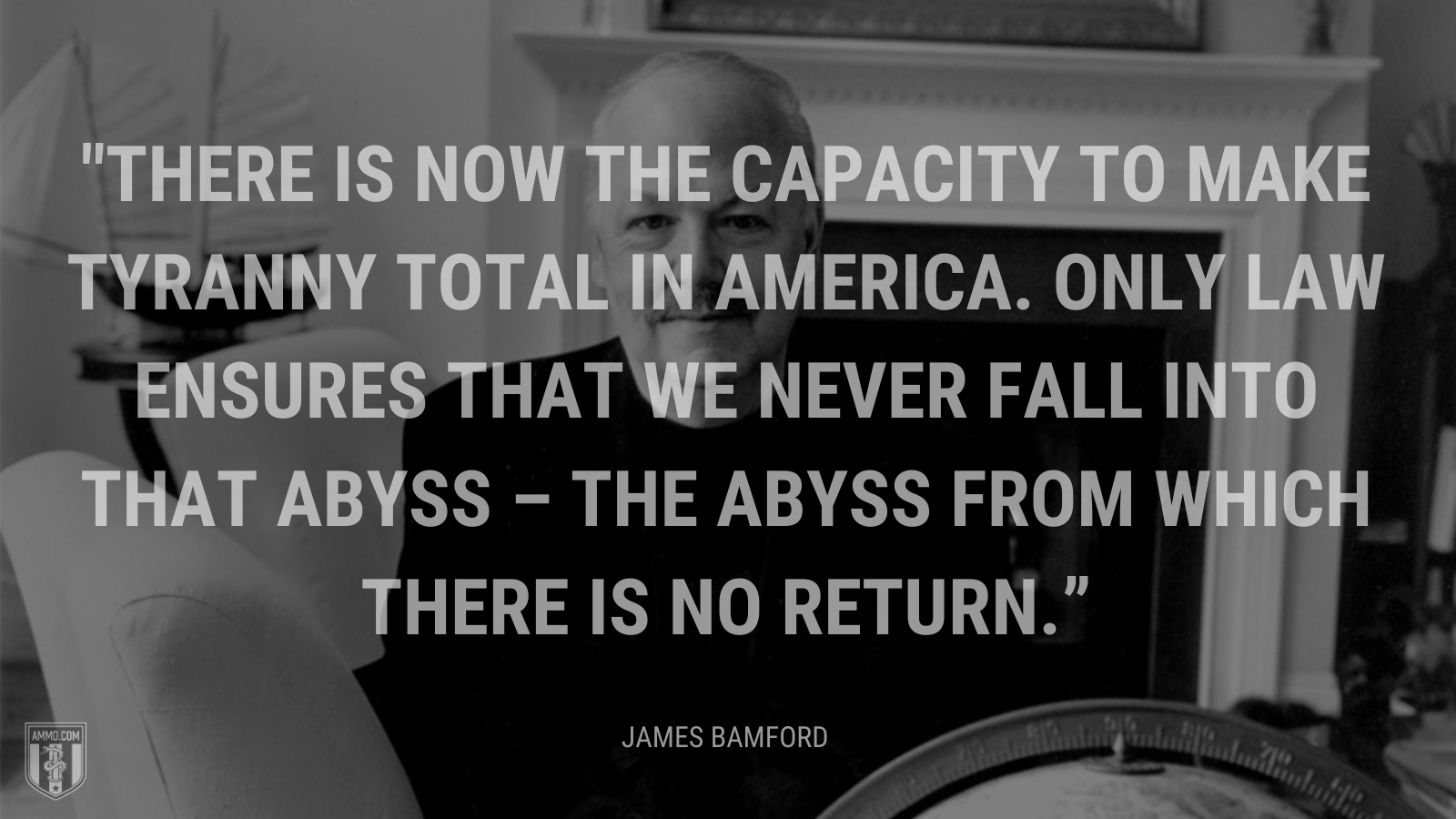 """""""There is now the capacity to make tyranny total in America. Only law ensures that we never fall into that abyss – the abyss from which there is no return."""" - James Bamford"""