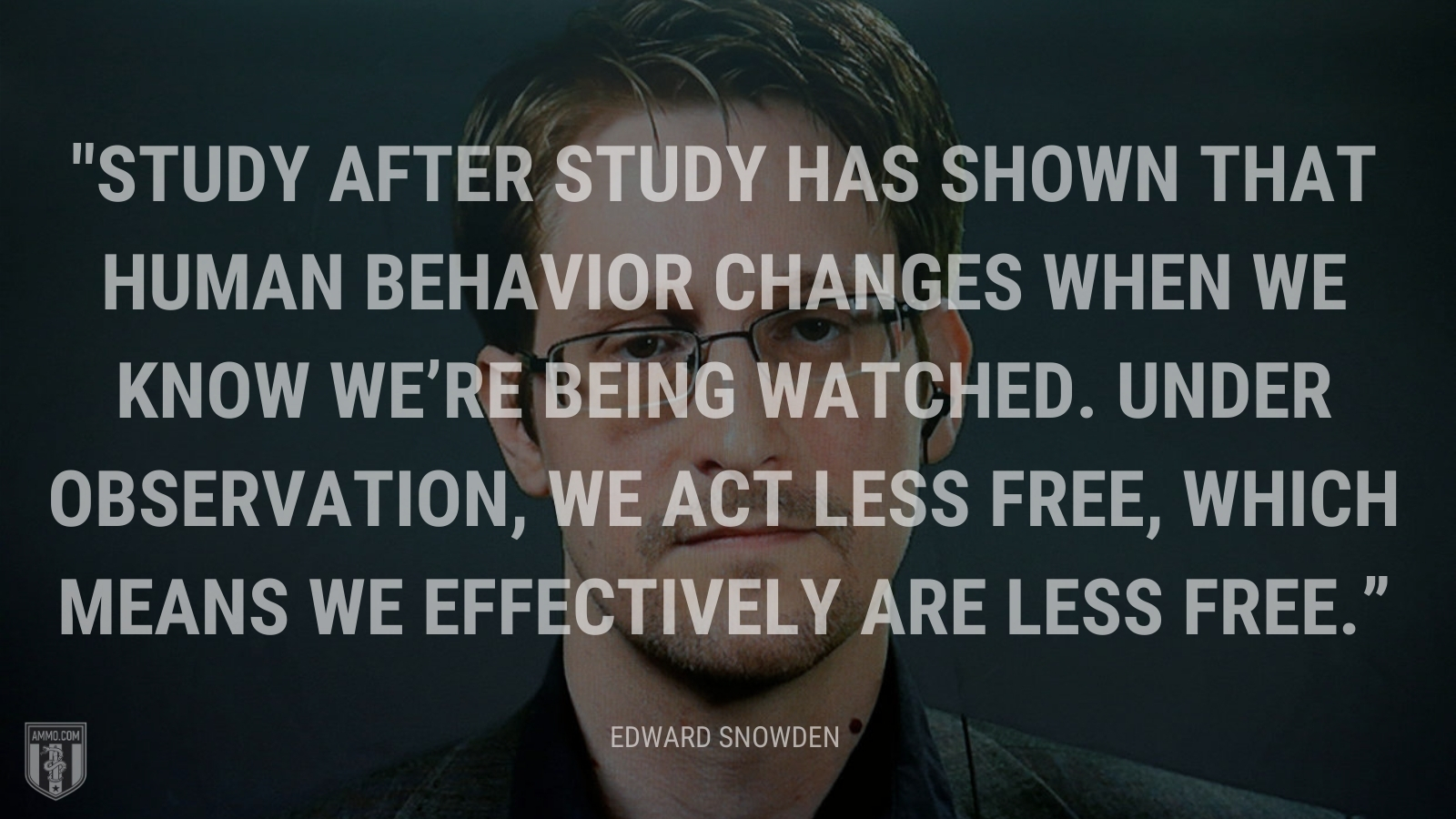 """""""Study after study has shown that human behavior changes when we know we're being watched. Under observation, we act less free, which means we effectively are less free."""" - Edward Snowden"""