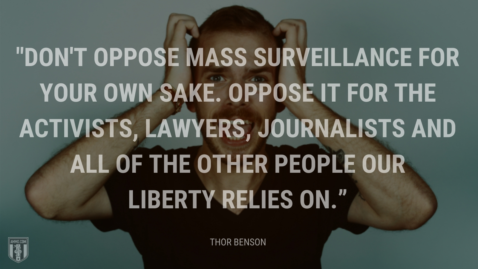 """""""Don't oppose mass surveillance for your own sake. Oppose it for the activists, lawyers, journalists and all of the other people our liberty relies on."""" - Thor Benson"""