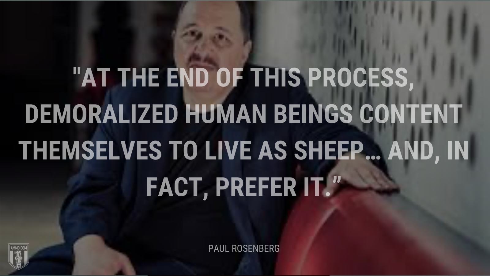 """""""At the end of this process, demoralized human beings content themselves to live as sheep… and, in fact, prefer it."""" - Paul Rosenberg"""