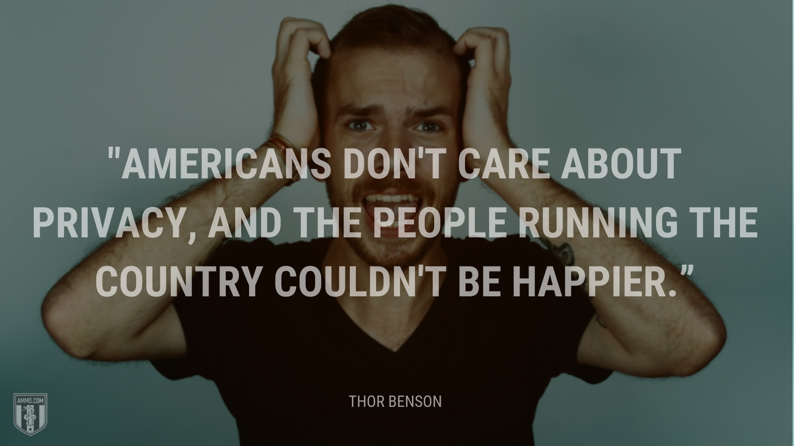 """""""Americans don't care about privacy, and the people running the country couldn't be happier."""" - Thor Benson"""