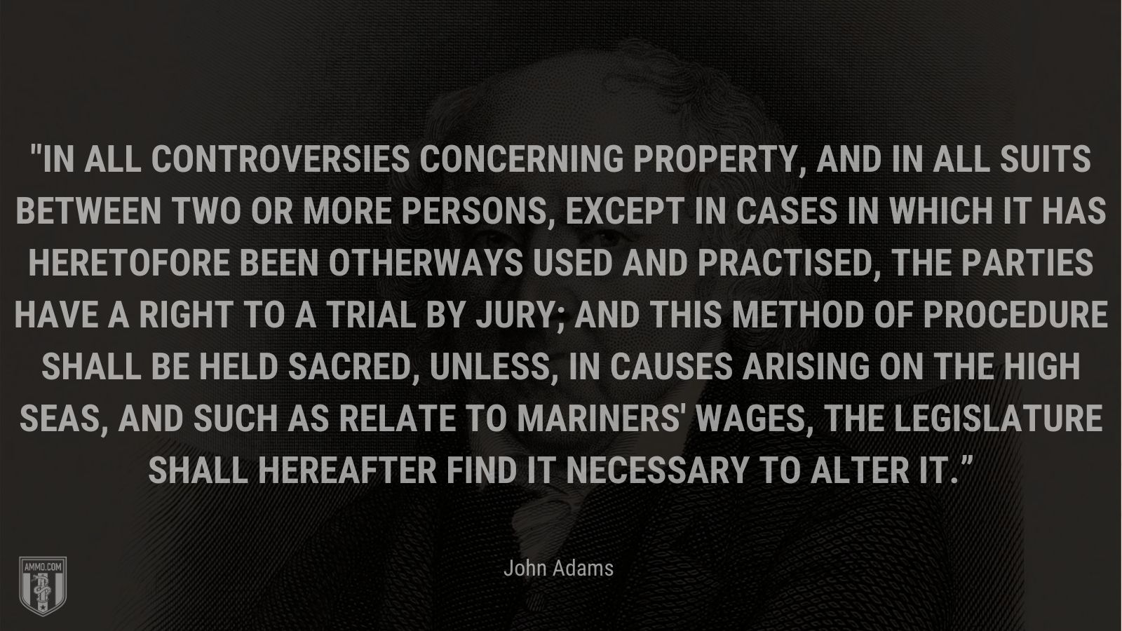 """""""In all controversies concerning property, and in all suits between two or more persons, except in cases in which it has heretofore been otherways used and practised, the parties have a right to a trial by jury; and this method of procedure shall be held sacred, unless, in causes arising on the high seas, and such as relate to mariners' wages, the legislature shall hereafter find it necessary to alter it."""" - John Adams"""