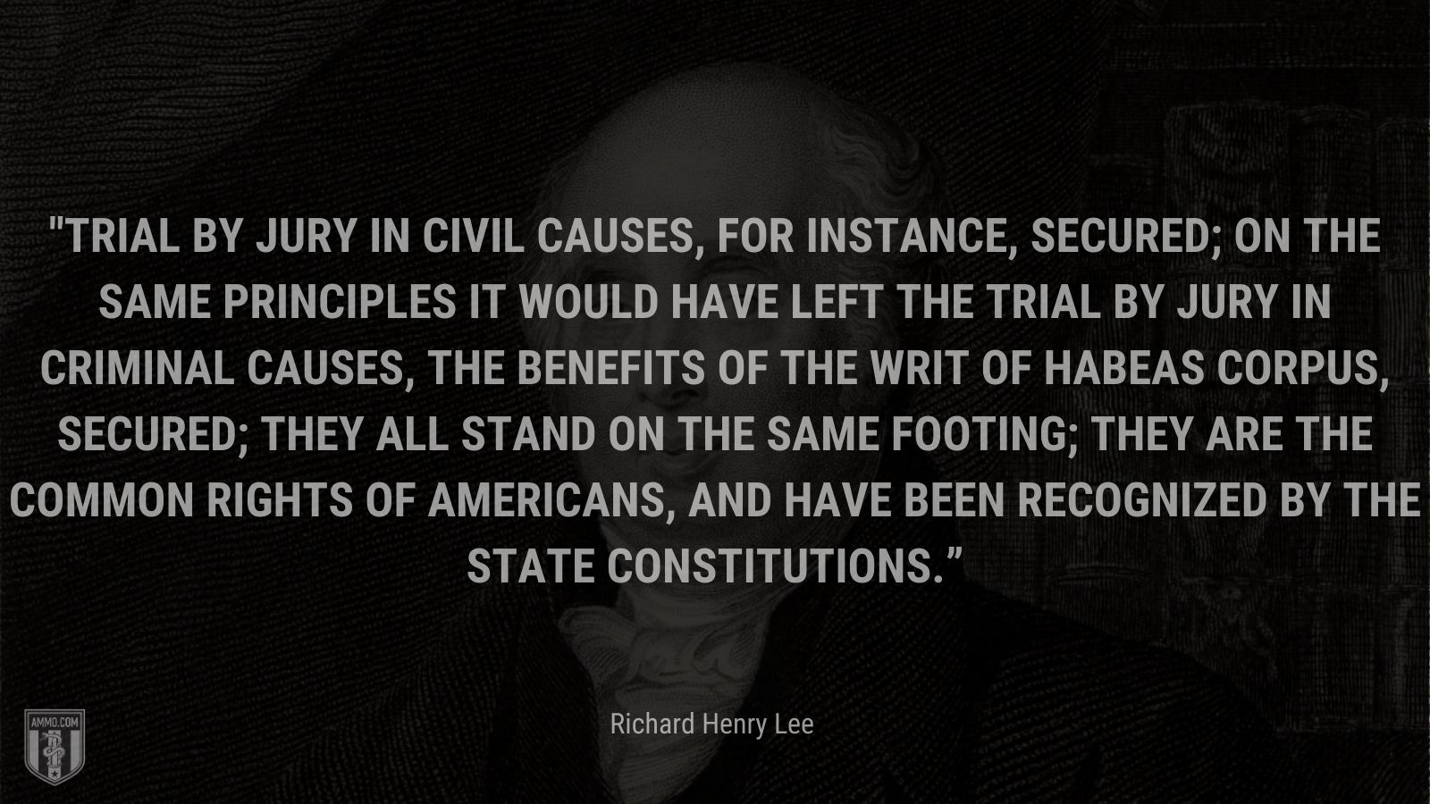 """""""Trial by jury in civil causes, for instance, secured; on the same principles it would have left the trial by jury in criminal causes, the benefits of the writ of habeas corpus, secured; they all stand on the same footing; they are the common rights of Americans, and have been recognized by the state constitutions."""" - Richard Henry Lee"""